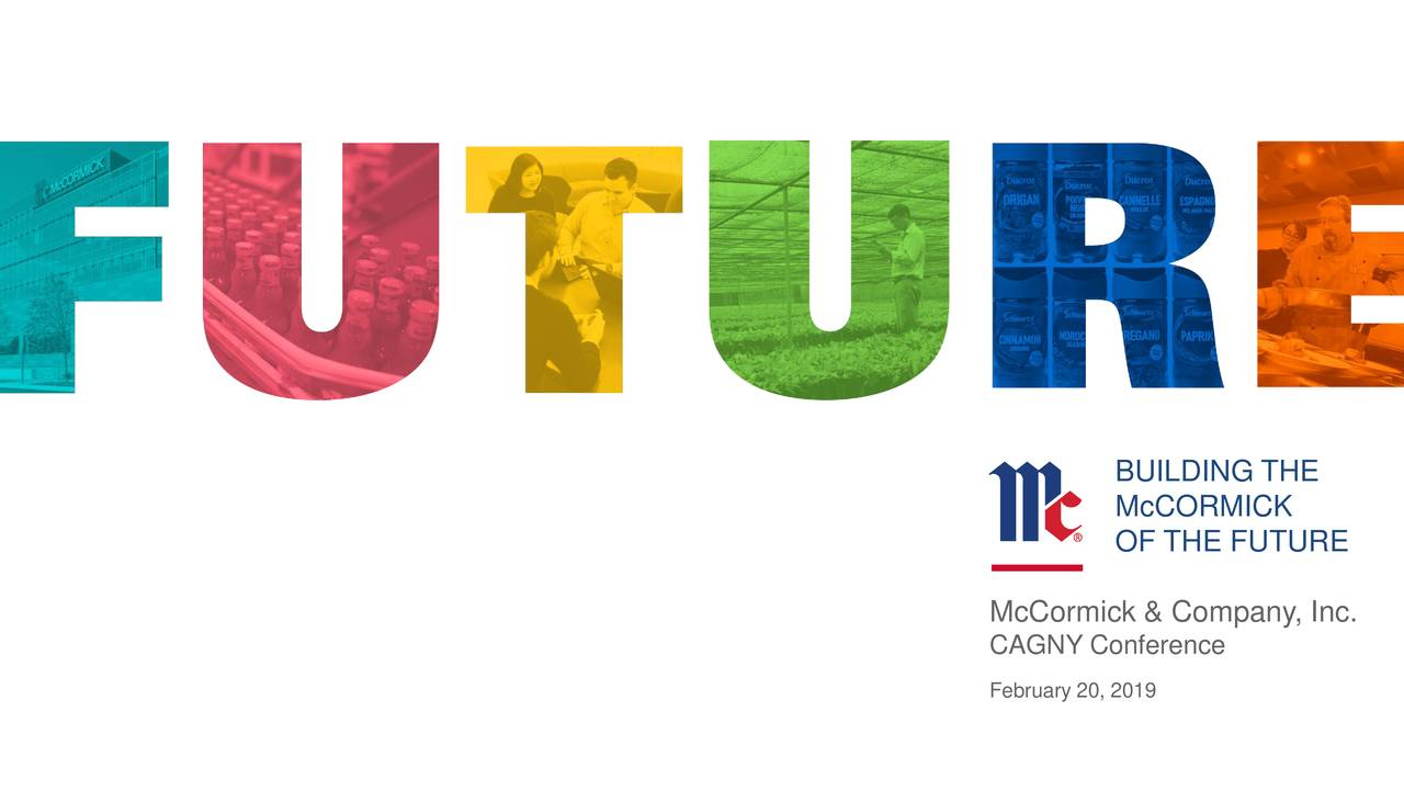 McCORMICK OF THE FUTURE McCormick & Company, Inc. CAGNY Conference February 20, 2019