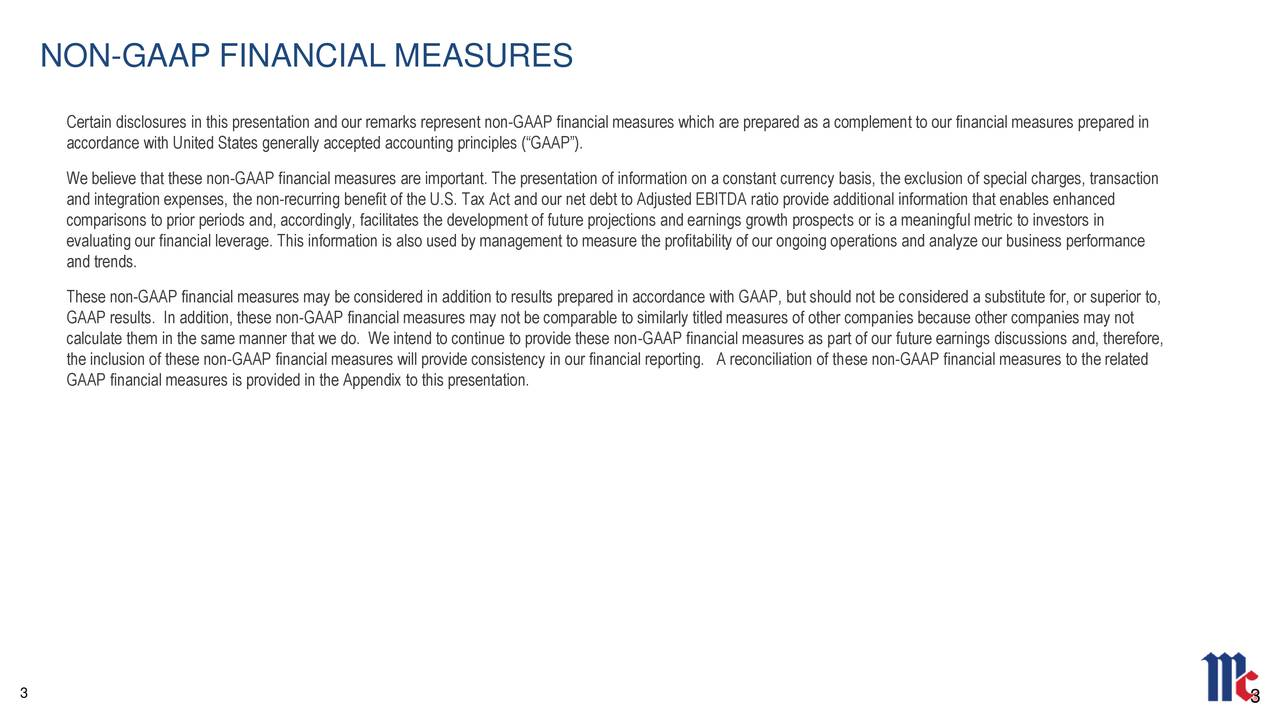 """Certain disclosures in this presentation and our remarks represent non-GAAP financial measures which are prepared as a complement to our financial measures prepared in accordance with United States generally accepted accounting principles (""""GAAP""""). We believe that these non-GAAP financial measures are important. The presentation of information on a constant currency basis, the exclusion of special charges, transaction and integration expenses, the non-recurring benefit of the U.S. Tax Act and our net debt to Adjusted EBITDA ratio provide additional information that enables enhanced comparisons to prior periods and, accordingly, facilitates the development of future projections and earnings growth prospects or is a meaningful metric to investors in evaluating our financial leverage. This information is also used by management to measure the profitability of our ongoing operations and analyze our business performance and trends. These non-GAAP financial measures may be considered in addition to results prepared in accordance with GAAP, but should not be considered a substitute for, or superior to, GAAP results. In addition, these non-GAAP financial measures may not be comparable to similarly titled measures of other companies because other companies may not calculate them in the same manner that we do. We intend to continue to provide these non-GAAP financial measures as part of our future earnings discussions and, therefore, the inclusion of these non-GAAP financial measures will provide consistency in our financial reporting. A reconciliation of these non-GAAP financial measures to the related GAAP financial measures is provided in the Appendix to this presentation. 3 3"""