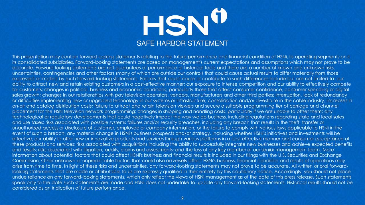 This presentation may contain forward-looking statements relating to the future performance and financial condition of HSNi, its operating segments and its consolidated subsidiaries. Forward-looking statements are based on management's current expectations and assumptions which may not prove to be accurate. Forward-looking statements are not guarantees of performance or historical facts and there are a number of known and unknown risks, uncertainties, contingencies and other factors (many of which are outside our control) that could cause actual results to differ materially from those expressed or implied by such forward-looking statements. Factors that could cause or contribute to such differences include but are not limited to: our ability to attract new and retain existing customers in a cost-effective manner; our exposure to intense competition and our ability to effectively compete for customers; changes in political, business and economic conditions, particularly those that affect consumer confidence, consumer spending or digital sales growth; changes in our relationships with pay television operators, vendors, manufacturers and other third parties; interruption, lack of redundancy or difficulties implementing new or upgraded technology in our systems or infrastructure; consolidation and/or divestiture in the cable industry, increases in on-air and catalog distribution costs; failure to attract and retain television viewers and secure a suitable programming tier of carriage and channel placement for the HSN television network programming; changes in shipping and handling costs, particularly if we are unable to offset them; any technological or regulatory developments that could negatively impact the way we do business, including regulations regarding state and local sales and use taxes; risks associated with possible systems failures and/or security breaches, including any breach that results in the theft, transfer or unauthorized access or disclosure of custo