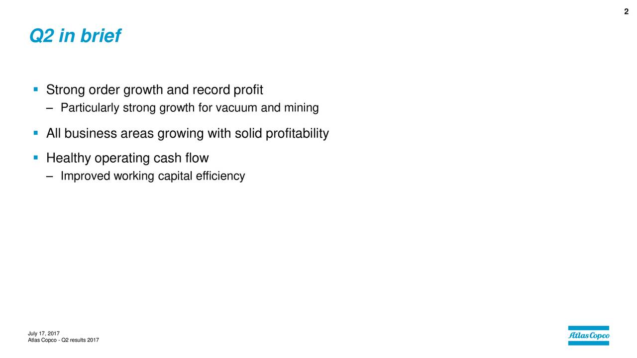 Q2 in brief Strong order growth and record profit Particularly strong growth for vacuum and mining All business areas growing with solid profitability Healthy operating cash flow Improved working capital efficiency July 17, 2017 Atlas Copco - Q2 results 2017