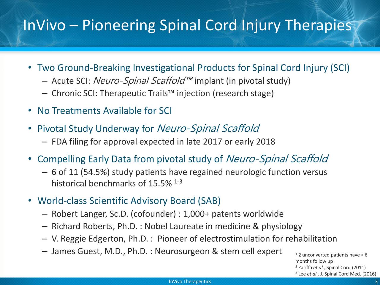 Two Ground-Breaking Investigational Products for Spinal Cord Injury (SCI) Acute SCI: Neuro-Spinal Scaffold implant (in pivotal study) Chronic SCI: Therapeutic Trails injection (research stage) No Treatments Available for SCI Pivotal Study Underway for Neuro-Spinal Scaffold FDA filing for approval expected in late 2017 or early 2018 Compelling Early Data from pivotal study of Neuro-Spinal Scaffold 6 of 11 (54.5%) study patients have regained neurologic function versus historical benchmarks of 15.5% 1-3 World-class Scientific Advisory Board (SAB) Robert Langer, Sc.D. (cofounder) : 1,000+ patents worldwide Richard Roberts, Ph.D. : Nobel Laureate in medicine & physiology V. Reggie Edgerton, Ph.D. : Pioneer of electrostimulation for rehabilitation James Guest, M.D., Ph.D. : Neurosurgeon & stem cell expert 1 months follow upatients have < 6 2Zariffa et al., Spinal Cord (2011) 3Lee et al., J. Spinal Cord Med. (2016)