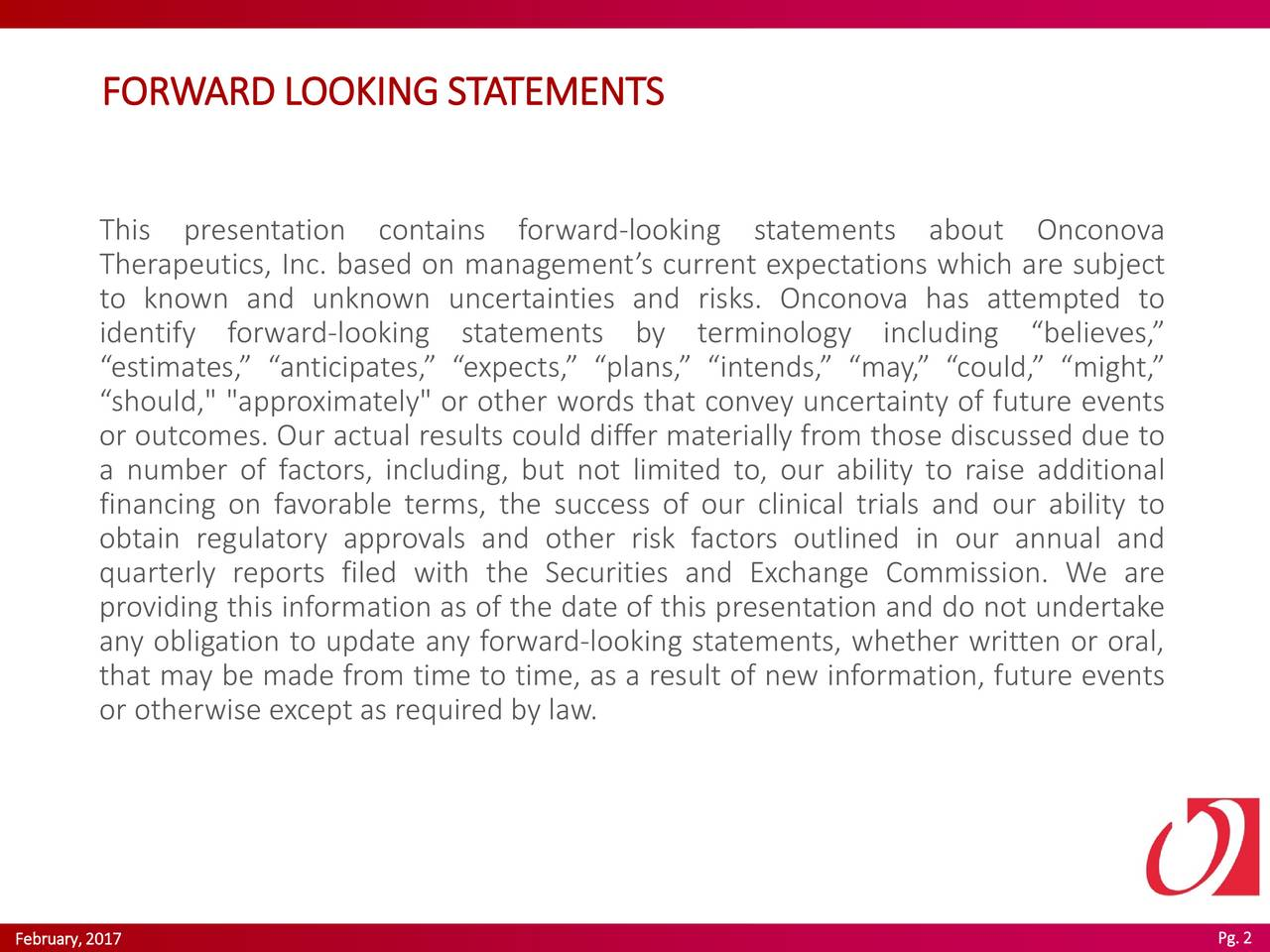 """This presentation contains forward-looking statements about Onconova Therapeutics, Inc. based on managements current expectations which are subject to known and unknown uncertainties and risks. Onconova has attempted to identify forward-looking statements by terminology including believes, estimates, anticipates, expects, plans, intends, may,could, might, should,"""" """"approximately"""" or other words that convey uncertainty of future events or outcomes. Our actual results could differ materially from those discussed due to a number of factors, including, but not limited to, our ability to raise additional financing on favorable terms, the success of our clinical trials and our ability to obtain regulatory approvals and other risk factors outlined in our annual and quarterly reports filed with the Securities and Exchange Commission. We are providing this information as of the date of this presentation and do not undertake any obligation to update any forward-looking statements, whether written or oral, that may be made from time to time, as a result of new information, future events or otherwise exceptas required by law."""