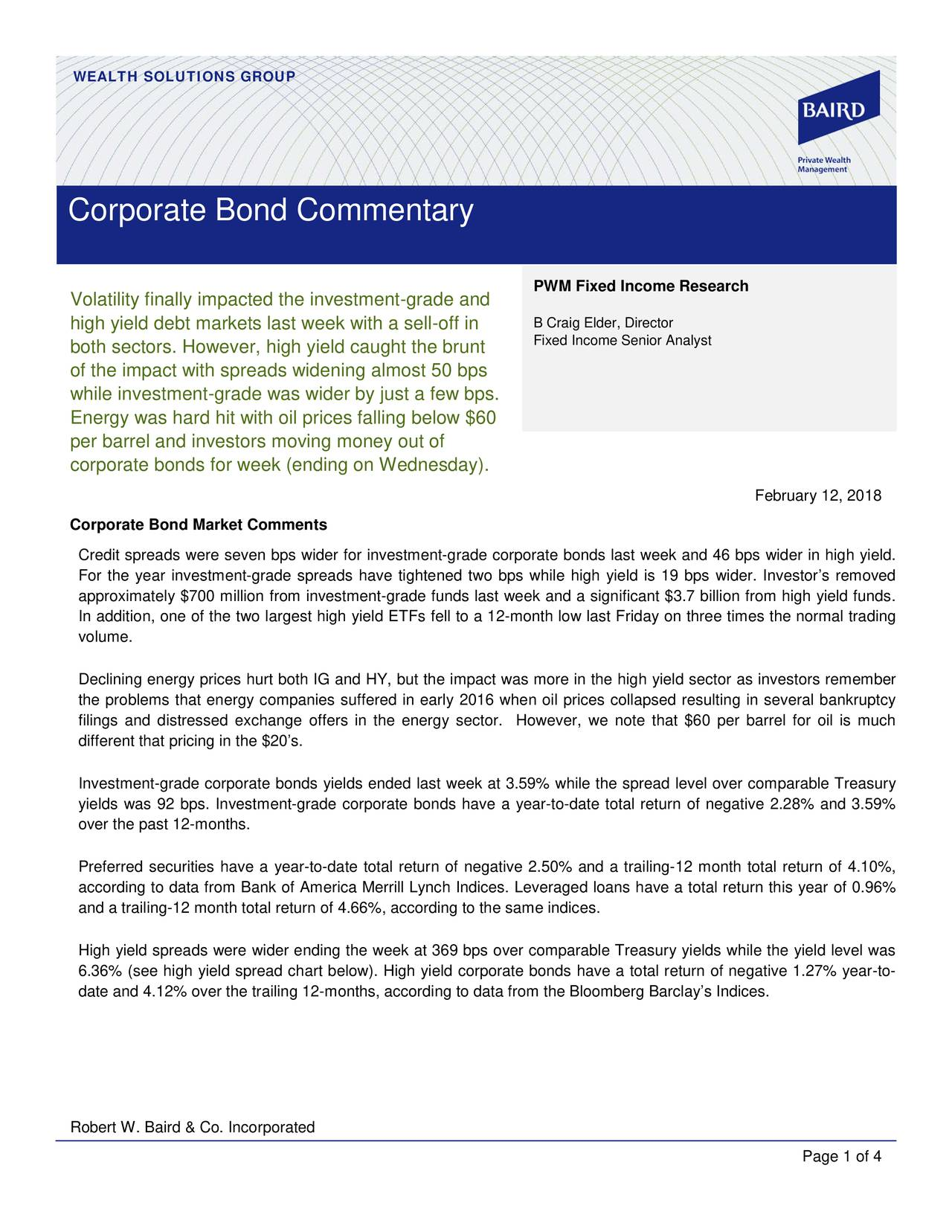 Corporate Bond Commentary PWM Fixed Income Research Volatility finally impacted the investment-grade and high yield debt markets last week with a sell-off in B Craig Elder, Director Fixed Income Senior Analyst both sectors. However, high yield caught the brunt of the impact with spreads widening almost 50 bps while investment-grade was wider by just a few bps. Energy was hard hit with oil prices falling below $60 per barrel and investors moving money out of corporate bonds for week (ending on Wednesday). February 12, 2018 Corporate Bond Market Comments Credit spreads were seven bps wider for investment -grade corporate bonds last week and 46 bps wider in high yield. For the year investment -grade spreads have tightened two bps while high yield is 19 bps wider. Investor's removed approximately $700 million from investment-grade funds last week and a significant $3.7 billion from high yield funds. In addition, one of the two largest high yield ETFs fell to a 12- month low last Friday on three times the normal trading volume. Declining energy prices hurt both IG and HY, but the impact was more in the high yield secas investors remember the problems that energy companies suffered in early 2016 when oil prices collapsed resulting in several bankruptcy filings and distressed exchange offers in the energy sector. However, we note that $60 per barrel for oil is much different that pricing in the $20's. Investment-grade corporate bonds yields ended last week at 3.59% while the spread level over comparable Treasury yields was 92 bps. Investment -grade corporate bonds have a year -to-date total return of negative 2.28% and 3.59% over the past 12-months. Preferred securities have a year -to-date total return of negative 2.50% and a trailing- 12 month total return of 4.10%, according to data from Bank of America Merrill Lynch Indices. Leveraged loans have a total return this of 0.96% and a trailing-12 month total return of 4.66%, according to the same indices. High yield spreads