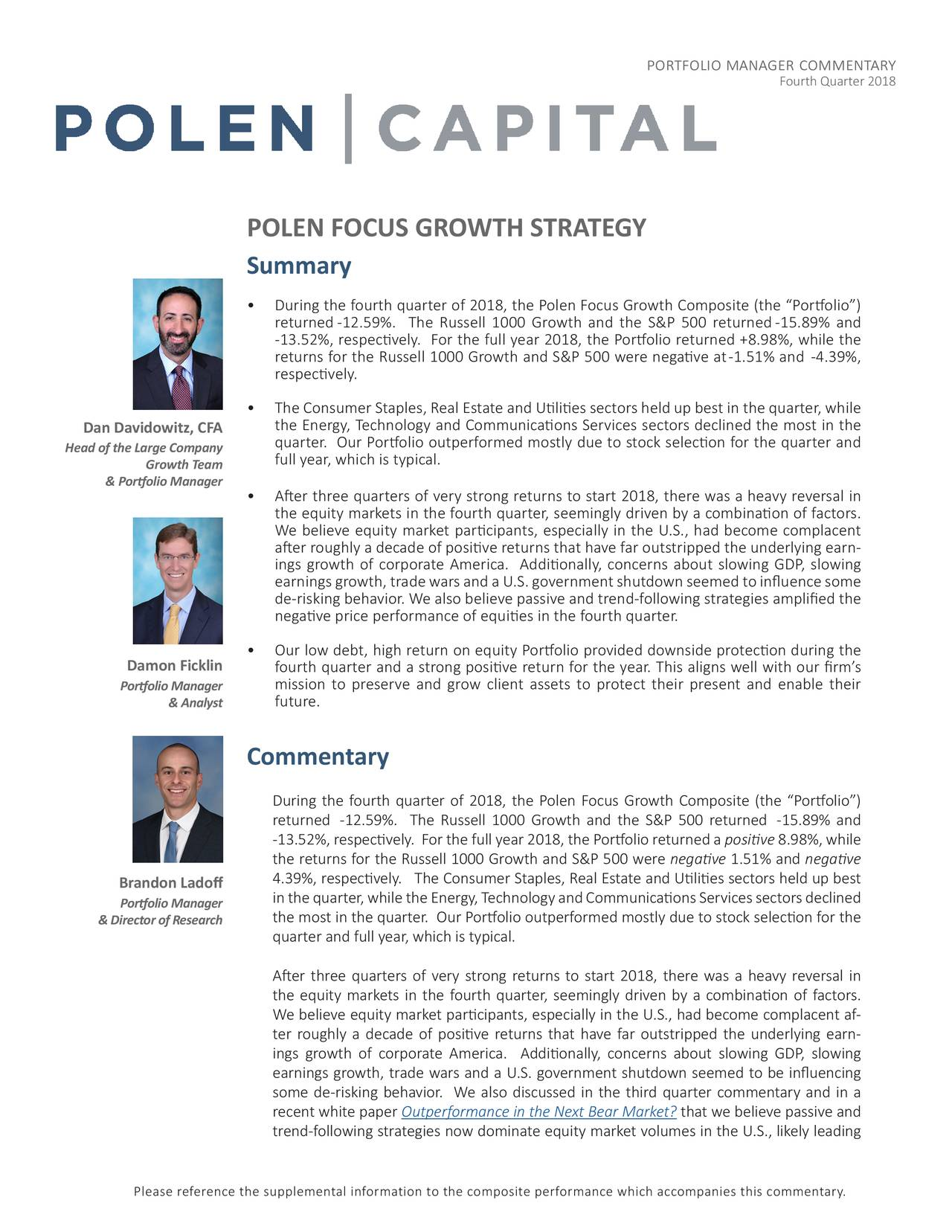 "Fourth Quarter 2018 POLEN FOCUS GROWTH STRATEGY Summary • During the fourth quarter of 2018, the Polen Focus Growth Composite (the ""Portfolio"") returned-12.59%. The Russell 1000 Growth and the S&P 500 returned-15.89% and -13.52%, respectively. For the full year 2018, the Portfolio returned +8.98%, while the returns for the Russell 1000 Growth and S&P 500 were negative at-1.51% and -4.39%, respectively. • The Consumer Staples, Real Estate and Utilities sectors held up best in the quarter, while Dan Davidowitz, CFA the Energy, Technology and Communications Services sectors declined the most in the Head of the Large Company quarter. Our Portfolio outperformed mostly due to stock selection for the quarter and Growth Team full year, which is typical. & Portfolio Manager • After three quarters of very strong returns to start 2018, there was a heavy reversal in the equity markets in the fourth quarter, seemingly driven by a combination of factors. We believe equity market participants, especially in the U.S., had become complacent after roughly a decade of positive returns that have far outstripped the underlying earn - ings growth of corporate America. Additionally, concerns about slowing GDP, slowing earningsgrowth,tradewarsandaU.S.governmentshutdownseemedtoinfluencesome de-risking behavior. We also believe passive and trend-following strategies amplified the negative price performance of equities in the fourth quarter. • Our low debt, high return on equity Portfolio provided downside protection during the Damon Ficklin fourth quarter and a strong positive return for the year. This aligns well with our firm's Portfolio Manager mission to preserve and grow client assets to protect their present and enable their & Analyst future. Commentary During the fourth quarter of 2018, the Polen Focus Growth Composite (the ""Portfolio"") returned -12.59%. The Russell 1000 Growth and the S&P 500 returned -15.89% and -13.52%, respectively. For the full year 2018, the Portfolio returned a positive 8.98%, while the returns for the Russell 1000 Growth and S&P 500 were negative 1.51% and negative Brandon Ladoff 4.39%, respectively. The Consumer Staples, Real Estate and Utilities sectors held up best inthequarter,whiletheEnergy,TechnologyandCommunicationsServicessectorsdeclined Portfolio Manager & Director of Research the most in the quarter. Our Portfolio outperformed mostly due to stock selection for the quarter and full year, which is typical. After three quarters of very strong returns to start 2018, there was a heavy reversal in the equity markets in the fourth quarter, seemingly driven by a combination of factors. We believe equity market participants, especially in the U.S., had become complacent af- ter roughly a decade of positive returns that have far outstripped the underlying earn- ings growth of corporate America. Additionally, concerns about slowing GDP, slowing earnings growth, trade wars and a U.S. government shutdown seemed to be influencing some de-risking behavior. We also discussed in the third quarter commentary and in a recent white paper Outperformance in the Next Bear Market? that we believe passive and trend-following strategies now dominate equity market volumes in the U.S., likely leading Please reference the supplemental information to the composite performance which accompanies this commentary."