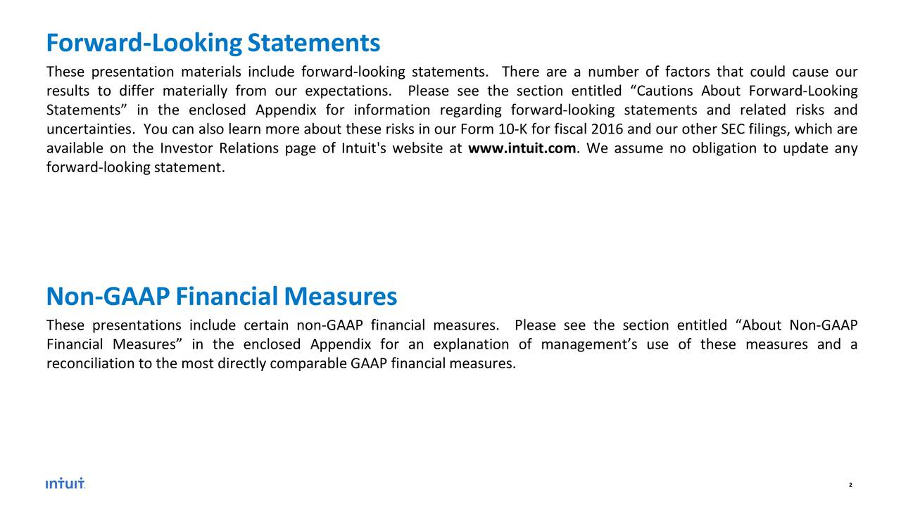 These presentation materials include forward-looking statements. There are a number of factors that could cause our results to differ materially from our expectations. Please see the section entitled Cautions About Forward-Looking Statements in the enclosed Appendix for information regarding forward-looking statements and related risks and uncertainties. You can also learn more about these risks in our Form 10-K for fiscal 2016 and our other SEC filings, which are available on the Investor Relations page of Intuit's website at www.intuit.com. We assume no obligation to update any forward-looking statement. Non-GAAPFinancialMeasures These presentations include certain non-GAAP financial measures. Please see the section entitled About Non-GAAP Financial Measures in the enclosed Appendix for an explanation of managements use of these measures and a reconciliation to the most directly comparable GAAP financial measures. 2