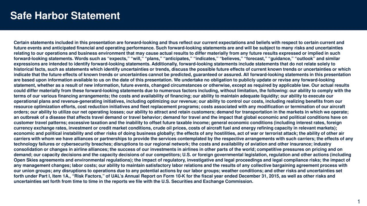 Certain statements included in thispresentation are forward-looking and thus reflect our current expectations and beliefs with respect to certain current and future events and anticipated financial and operating performance. Such forward -looking statements are and will be subject to ma ny risks and uncertainties relating to our operations and business environment that may cause actual results to differ materially from any future results expressed or implied in such forward-looking statements. Words such as expects, will, plans, anticipates, indicates, believes, forecast, guidn ace, outlook and similar expressions are intended to identify forward-looking statements. Additionally, forward- looking statements include statements tha t do not relate solely to historical facts, such as statements which identify uncertainties or trends, discuss the possible future effects of current knon trends or uncertainties or which indicate that the future effects of known trends or uncertainties cannot be predicted, guaranteed or assured. All forwar -looking statements in thispresentation are based upon information available to us on the date of thispresentation. We undertake no obligation to publicly update or revise any forward- looking statement, whether as a result of new information, future events, changed circumstances or otherwise, except as required by a pplicable law. Our actual results could differ materially from these forward-looking statements due to numerous factors including, without limitation, the follow nig: our ability to comply with the terms of our various financing arrangements; the costs and availability of financing; our ability to maintain adequate liquidiyour ability to execute our operational plans and revenue-generating initiatives, including optimizing our revenue; our ability to control our costs, including realizing benefits from our resource optimization efforts, cost reduction initiatives and fleet replacement programs; costs associated with any modi