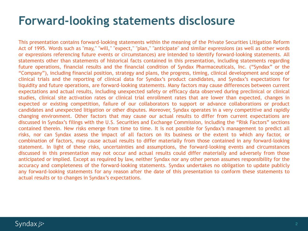 """This presentation contains forward-looking statements within the meaning of the Private Securities Litigation Reform Act of 1995. Words such as """"may,"""" """"will,"""" """"expect,"""" """"plan,"""" """"anticipate"""" and similar expressions (as well as other words or expressions referencing future events or circumstances) are intended to identify forward-looking statements. All statements other than statements of historical facts contained in this presentation, including statements regarding future operations, financial results and the financial condition of Syndax Pharmaceuticals, Inc. (Syndax or the Company), including financial position, strategy and plans, the progress, timing, clinical development and scope of clinical trials and the reporting of clinical data for Syndaxs product candidates, and Syndaxs expectations for liquidity and future operations, are forward-looking statements. Many factors may cause differences between current expectations and actual results, including unexpected safety or efficacy data observed during preclinical or clinical studies, clinical site activation rates or clinical trial enrollment rates that are lower than expected, changes in expected or existing competition, failure of our collaborators to support or advance collaborations or product candidates and unexpected litigation or other disputes. Moreover, Syndax operates in a very competitive and rapidly changing environment. Other factors that may cause our actual results to differ from current expectations are discussed in Syndaxs filings with the U.S. Securities and Exchange Commission, including the Risk Factors sections contained therein. New risks emerge from time to time. It is not possible for Syndaxs management to predict all risks, nor can Syndax assess the impact of all factors on its business or the extent to which any factor, or combination of factors, may cause actual results to differ materially from those contained in any forward-looking statement. In light of these risks, uncertainties and"""