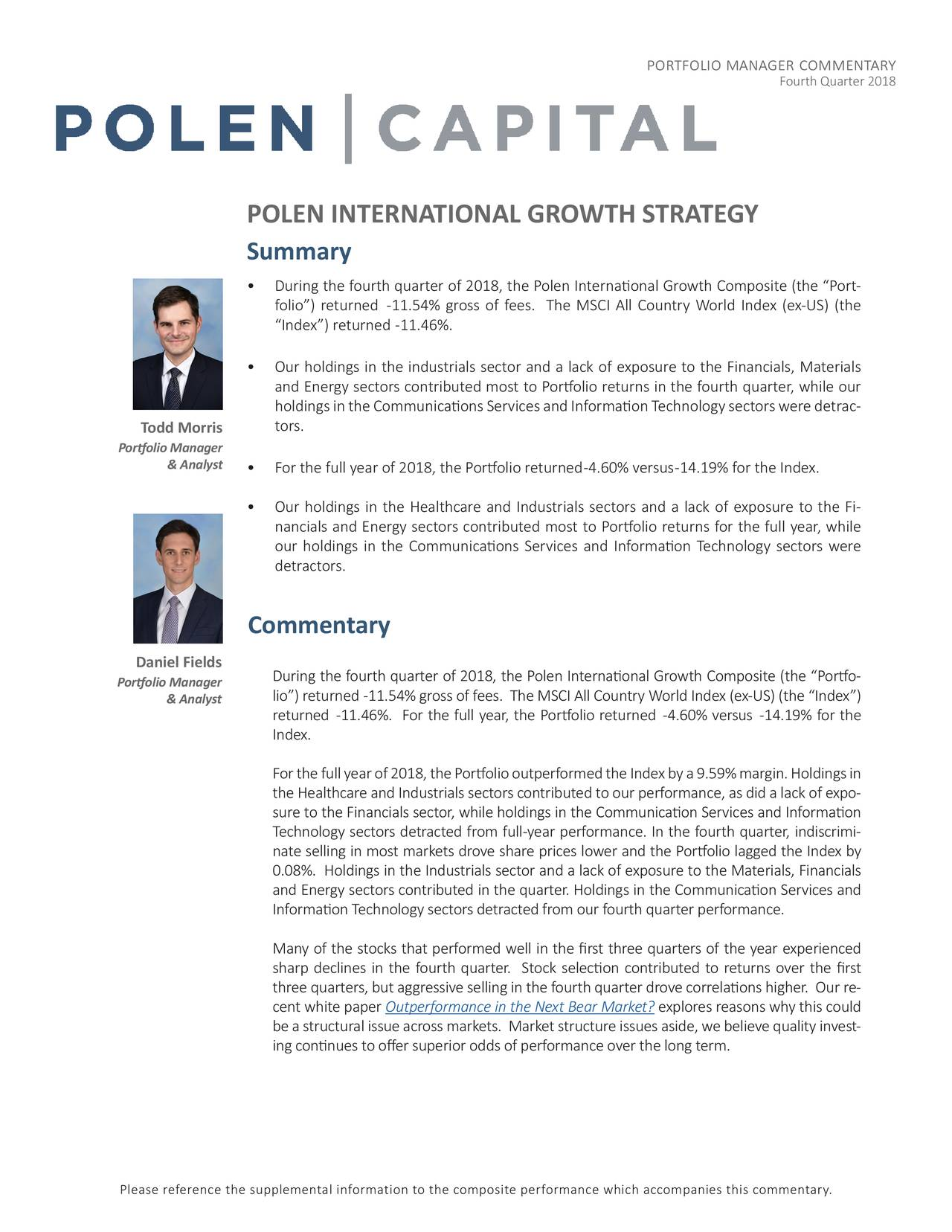 """Fourth Quarter 2018 POLEN INTERNATIONAL GROWTH STRATEGY Summary • During the fourth quarter of 2018, the Polen International Growth Composite (the """"Port- folio"""") returned -11.54% gross of fees. The MSCI All Country World Index (ex-US) (the """"Index"""") returned -11.46%. • Our holdings in the industrials sector and a lack of exposure to the Financials, Materials and Energy sectors contributed most to Portfolio returns in the fourth quarter, while our holdings in the Communications Services and Information Technology sectors were detrac- Todd Morris tors. Portfolio Manager & Analyst • For the full year of 2018, the Portfolio returned-4.60% versus-14.19% for the Index. • Our holdings in the Healthcare and Industrials sectors and a lack of exposure to the Fi- nancials and Energy sectors contributed most to Portfolio returns for the full year, while our holdings in the Communications Services and Information Technology sectors were detractors. Commentary Daniel Fields Portfolio Manager During the fourth quarter of 2018, the Polen International Growth Composite (the """"Portf-o & Analyst lio"""") returned -11.54% gross of fees. The MSCI All Country World Index (ex-US) (the """"Index"""") returned -11.46%. For the full year, the Portfolio returned -4.60% versus -14.19% for the Index. For the full year of 2018, the Portfolio outperformed the Index by a 9.59% margin. Holdings in the Healthcare and Industrials sectors contributed to our performance, as did a lack-of exp sure to the Financials sector, while holdings in the Communication Services and Information Technology sectors detracted from full-year performance. In the fourth quarter, indi- iim nate selling in most markets drove share prices lower and the Portfolio lagged the Index by 0.08%. Holdings in the Industrials sector and a lack of exposure to the Materials, Financials and Energy sectors contributed in the quarter. Holdings in the Communication Services and Information Technology sectors detracted from our fourth quarter performa"""