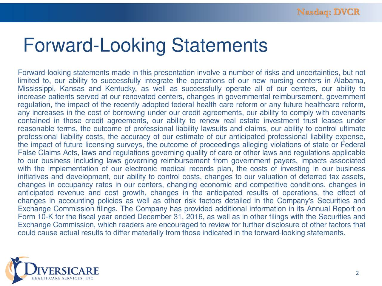 Forward-Looking Statements Forward-looking statements made in this presentation involve a number of risks and uncertainties, but not limited to, our ability to successfully integrate the operations of our new nursing centers in Alabama, Mississippi, Kansas and Kentucky, as well as successfully operate all of our centers, our ability to increase patients served at our renovated centers, changes in governmental reimbursement, government regulation, the impact of the recently adopted federal health care reform or any future healthcare reform, any increases in the cost of borrowing under our credit agreements, our ability to comply with covenants contained in those credit agreements, our ability to renew real estate investment trust leases under reasonable terms, the outcome of professional liability lawsuits and claims, our ability to control ultimate professional liability costs, the accuracy of our estimate of our anticipated professional liability expense, the impact of future licensing surveys, the outcome of proceedings alleging violations of state or Federal False Claims Acts, laws and regulations governing quality of care or other laws and regulations applicable to our business including laws governing reimbursement from government payers, impacts associated with the implementation of our electronic medical records plan, the costs of investing in our business initiatives and development, our ability to control costs, changes to our valuation of deferred tax assets, changes in occupancy rates in our centers, changing economic and competitive conditions, changes in anticipated revenue and cost growth, changes in the anticipated results of operations, the effect of changes in accounting policies as well as other risk factors detailed in the Company's Securities and Exchange Commission filings. The Company has provided additional information in its Annual Report on Form 10-K for the fiscal year ended December 31, 2016, as well as in other filings with the Securities and Exchange Commission, which readers are encouraged to review for further disclosure of other factors that could cause actual results to differ materially from those indicated in the forward-looking statements. 2