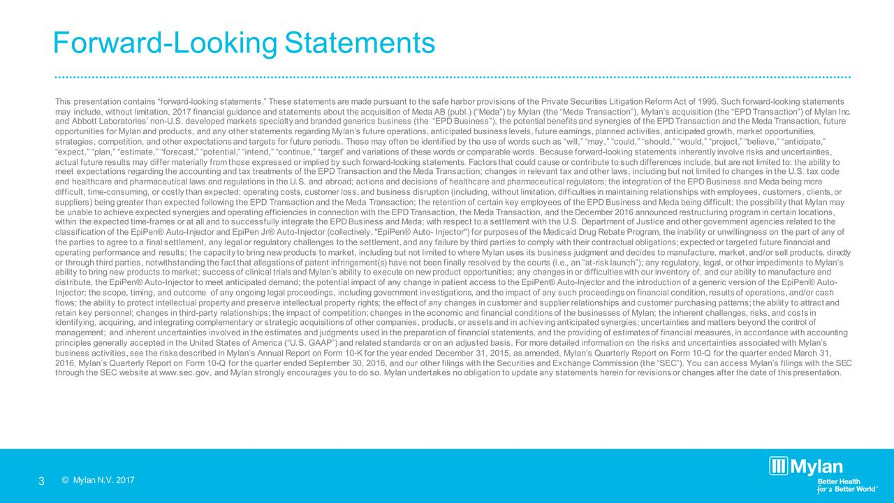 This presentation contains forwa -rdoking statements. These statementsare made pursuant to the safe harbor provisions of the Private Securities Litigation ReformAct of 1995. Such forward-looking statements may include, without limitation, 2017 financial guidance and statements about the acquisition of Meda AB (publ.) (M Myedna()thbeyMeda Transaction), Mylans acquisition (the EPDTransaction) of Mylan Inc. and Abbott Laboratories non-U.S. developed markets specialty and branded generics business (the EPD Business), the p betefital nd synergies of the EPDTransaction and the Meda Transaction, future opportunities for Mylan and products, and any other statements regarding Mylans future operations,anticipated businesslevels,futureearnings,plannedactivities,anticipatedgrowth,marketopportunities, strategies,competition,andotherexpectationsandtargetsforfutureperiods.Thesemayoftenbeidentifiedbytheuseofw ordssuchaswill,may,could,should,would,project,believe,anticipate, expect, plan, estimate, forecast, potential, intend, continue, target and variations of these words or comparable words. Because forward-looking statements inherentlyinvolve risks and uncertainties, actual future results may differ materially fromthose expressed or implied by such forward-looking statements. Factorsthat could cause or contribute to such differences include,but are not limited to: the ability to meet expectations regarding the accounting and tax treatments of the EPD Transaction and the Meda Transaction; cha evanst nxreld other laws, including but not limited to changes in the U.S. tax code and healthcare and pharmaceutical laws and regulations in the U.S. and abroad; actions and decisions of healthcare and pharmaceuticalregulators;theintegrationoftheEPDBusinessandMedabeingmore difficult, time-consuming,orcostlythanexpected;operatingcosts,customerloss,andbusinessdisruption(including,without limitation,difficultiesin maintaining relationships with employees, customers, clients,or suppliers)beinggr