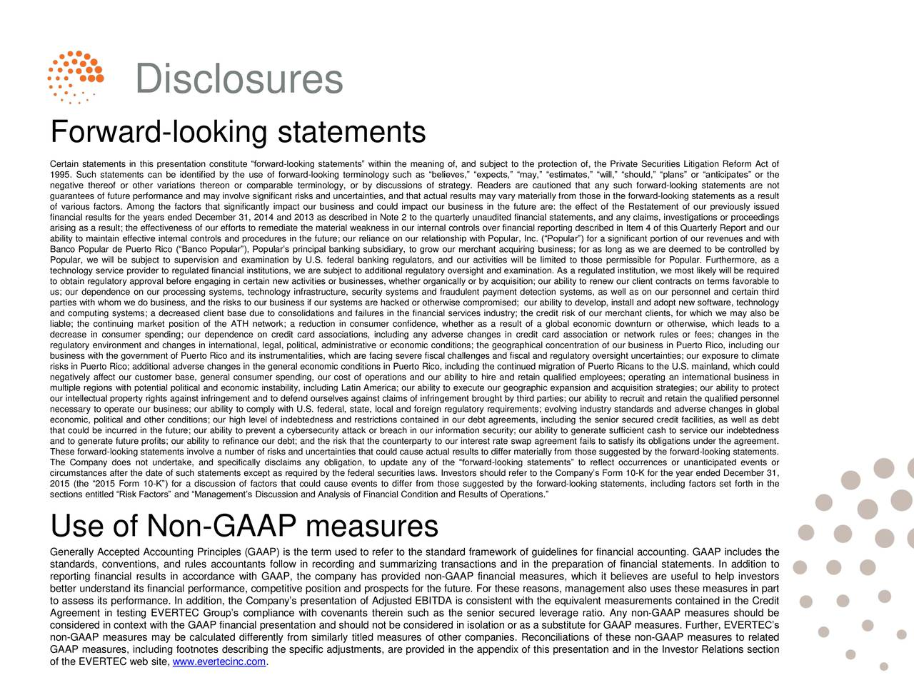 Forward-looking statements Certain statements in this presentation constitute forward-looking statements within the meaning of, and subject to the protection of, the Private Securities Litigation Reform Act of 1995. Such statements can be identified by the use of forward-looking terminology such as believes, expects, may, estimates, will, should, plans or anticipates or the negative thereof or other variations thereon or comparable terminology, or by discussions of strategy. Readers are cautioned that any such forward-looking statements are not guarantees of future performance and may involve significant risks and uncertainties, and that actual results may vary materially from those in the forward-looking statements as a result of various factors. Among the factors that significantly impact our business and could impact our business in the future are: the effect of the Restatement of our previously issued financial results for the years ended December 31, 2014 and 2013 as described in Note 2 to the quarterly unaudited financial statements, and any claims, investigations or proceedings arising as a result; the effectiveness of our efforts to remediate the material weakness in our internal controls over financial reporting described in Item 4 of this Quarterly Report and our ability to maintain effective internal controls and procedures in the future; our reliance on our relationship with Popular, Inc. (Popular) for a significant portion of our revenues and with Banco Popular de Puerto Rico (Banco Popular), Populars principal banking subsidiary, to grow our merchant acquiring business; for as long as we are deemed to be controlled by Popular, we will be subject to supervision and examination by U.S. federal banking regulators, and our activities will be limited to those permissible for Popular. Furthermore, as a technology service provider to regulated financial institutions, we are subject to additional regulatory oversight and examination. As a regulated institution