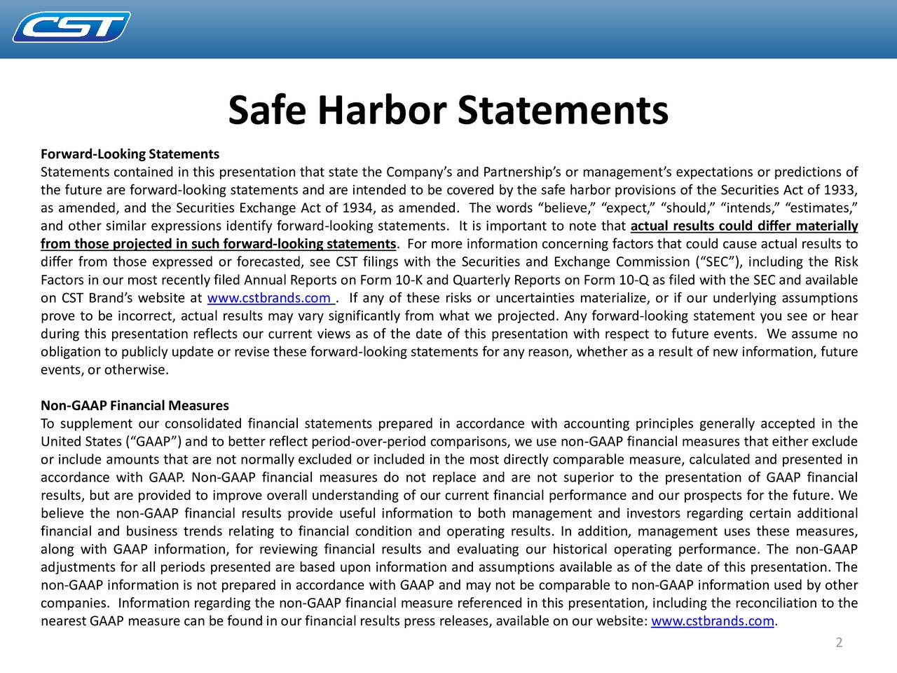 Forward-Looking Statements Statements contained in this presentation that state the Companys and Partnerships or managements expectations or predictions of the future are forward-looking statements and are intended to be covered by the safe harbor provisions of the Securities Act of 1933, as amended, and the Securities Exchange Act of 1934, as amended. The words believe, expect, should, intends, estimates, and other similar expressions identify forward-looking statements. It is important to note that actual results could differ materially from those projected in such forward-looking statements. For more information concerning factors that could cause actual results to differ from those expressed or forecasted, see CST filings with the Securities and Exchange Commission (SEC), including the Risk Factors in our most recently filed Annual Reports on Form 10-K and Quarterly Reports on Form 10-Q as filed with the SEC and available on CST Brands website at www.cstbrands.com . If any of these risks or uncertainties materialize, or if our underlying assumptions prove to be incorrect, actual results may vary significantly from what we projected. Any forward-looking statement you see or hear during this presentation reflects our current views as of the date of this presentation with respect to future events. We assume no obligation to publicly update or revise these forward-looking statements for any reason, whether as a result of new information, future events,or otherwise. Non-GAAPFinancial Measures To supplement our consolidated financial statements prepared in accordance with accounting principles generally accepted in the United States (GAAP) and to better reflect period-over-period comparisons, we use non-GAAP financial measures that either exclude or include amounts that are not normally excluded or included in the most directly comparable measure, calculated and presented in accordance with GAAP. Non-GAAP financial measures do not replace and are not superior to the p