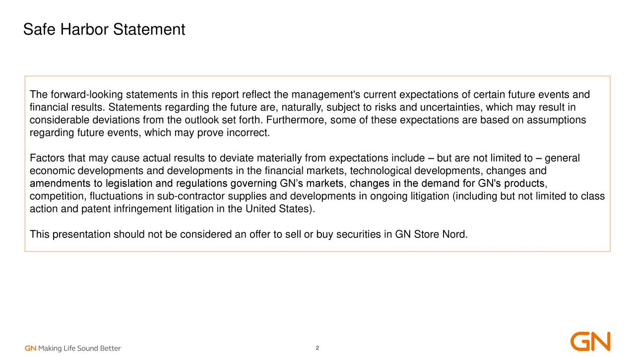 The forward-looking statements in this report reflect the management's current expectations of certain future events and financial results. Statements regarding the future are, naturally, subject to risks and uncertainties, which may result in considerable deviations from the outlook set forth. Furthermore, some of these expectations are based on assumptions regarding future events, which may prove incorrect. Factors that may cause actual results to deviate materially from expectations include – but are not limited to – general economic developments and developments in the financial markets, technological developments, changes and amendments to legislation and regulations governing GN's markets, changes in the demand for GN's products, competition, fluctuations in sub-contractor supplies and developments in ongoing litigation (including but not limited to class action and patent infringement litigation in the United States). This presentation should not be considered an offer to sell or buy securities in GN Store Nord. 2