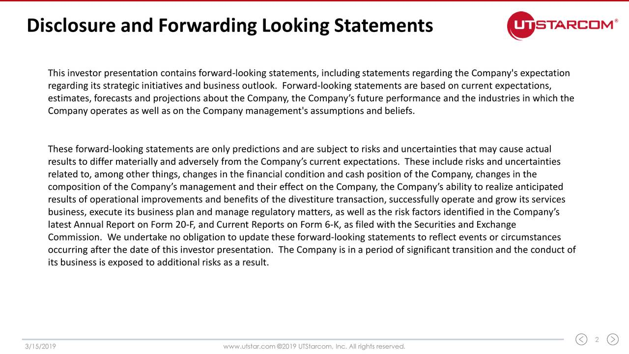 This investor presentation contains forward-looking statements, including statements regarding the Company's expectation regarding its strategic initiatives and business outlook. Forward-looking statements are based on current expectations, estimates, forecasts and projections about the Company, the Company's future performance and the industries in which the Company operates as well as on the Company management's assumptions and beliefs. These forward-looking statements are only predictions and are subject to risks and uncertainties that may cause actual results to differ materially and adversely from the Company's current expectations. These include risks and uncertainties related to, among other things, changes in the financial condition and cash position of the Company, changes in the composition of the Company's management and their effect on the Company, the Company's ability to realize anticipated results of operational improvements and benefits of the divestiture transaction, successfully operate and grow its services business, execute its business plan and manage regulatory matters, as well as the risk factors identified in the Company's latest Annual Report on Form 20-F, and Current Reports on Form 6-K, as filed with the Securities and Exchange Commission. We undertake no obligation to update these forward-looking statements to reflect events or circumstances occurring after the date of this investor presentation. The Company is in a period of significant transition and the conduct of its business is exposed to additional risks as a result. 3/15/2019 www.utstar.com ©2019 UTStarcom, Inc. All rights reserved. 2