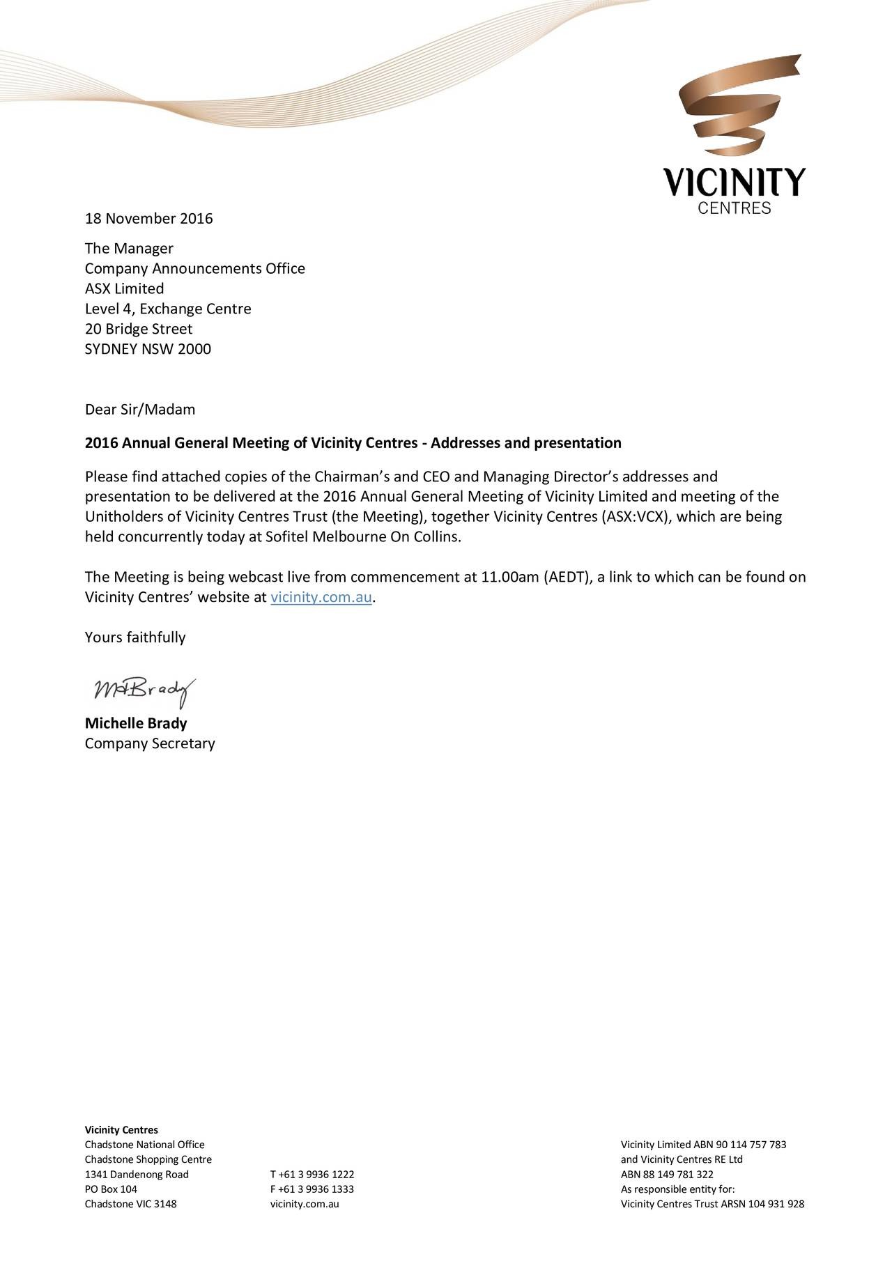 The Manager Company Announcements Office ASX Limited Level 4, Exchange Centre 20 Bridge Street SYDNEY NSW 2000 Dear Sir/Madam 2016 Annual General Meeting of Vicinity Centres - Addresses and presentation Please find attached copies of the Chairmans and CEO and Managing Directors addresses and presentation to be delivered at the 2016 Annual General Meeting of Vicinity Limited and meeting of the Unitholders of Vicinity Centres Trust (the Meeting), together Vicinity Centres (ASX:VCX), which are being held concurrently today at Sofitel Melbourne On Collins. The Meeting is being webcast live from commencement at 11.00am (AEDT), a link to which can be found on Vicinity Centres website at vicinity.com.au. Yours faithfully Michelle Brady Company Secretary Vicinity Centres Chadstone National Office Vicinity Limited ABN 90 114 757 783 Chadstone Shopping Centre and Vicinity Centres RE Ltd 1341 Dandenong Road T +61 3 9936 1222 ABN 88 149 781 322 PO Box 104 F +61 3 9936 1333 As responsible entity for: Chadstone VIC 3148 vicinity.com.au Vicinity Centres Trust ARSN 104 931 928