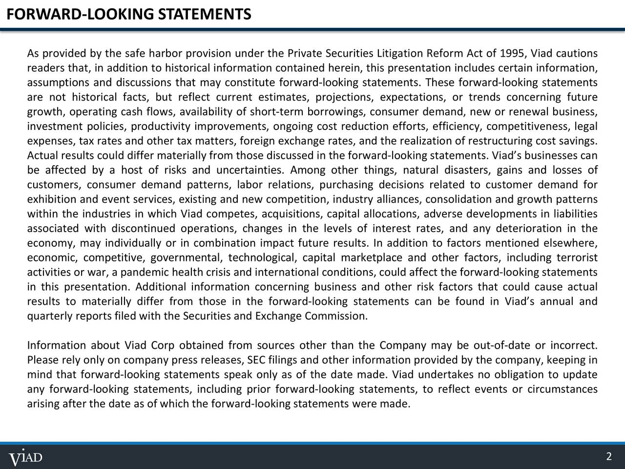 As provided by the safe harbor provision under the Private Securities Litigation Reform Act of 1995, Viad cautions readers that, in addition to historical information contained herein, this presentation includes certain information, assumptions and discussions that may constitute forward-looking statements. These forward-looking statements are not historical facts, but reflect current estimates, projections, expectations, or trends concerning future growth, operating cash flows, availability of short-term borrowings, consumer demand, new or renewal business, investment policies, productivity improvements, ongoing cost reduction efforts, efficiency, competitiveness, legal expenses, tax rates and other tax matters, foreign exchange rates, and the realization of restructuring cost savings. Actual results could differ materially from those discussed in the forward-looking statements. Viads businesses can be affected by a host of risks and uncertainties. Among other things, natural disasters, gains and losses of customers, consumer demand patterns, labor relations, purchasing decisions related to customer demand for exhibition and event services, existing and new competition, industry alliances, consolidation and growth patterns within the industries in which Viad competes, acquisitions, capital allocations, adverse developments in liabilities associated with discontinued operations, changes in the levels of interest rates, and any deterioration in the economy, may individually or in combination impact future results. In addition to factors mentioned elsewhere, economic, competitive, governmental, technological, capital marketplace and other factors, including terrorist activities or war, a pandemic health crisis and international conditions, could affect the forward-looking statements in this presentation. Additional information concerning business and other risk factors that could cause actual results to materially differ from those in the forward-looking statements can be found in Viads annual and quarterly reports filed with the Securities and Exchange Commission. Information about Viad Corp obtained from sources other than the Company may be out-of-date or incorrect. Please rely only on company press releases, SEC filings and other information provided by the company, keeping in mind that forward-looking statements speak only as of the date made. Viad undertakes no obligation to update any forward-looking statements, including prior forward-looking statements, to reflect events or circumstances arising after the date as of which the forward-looking statements were made. 2
