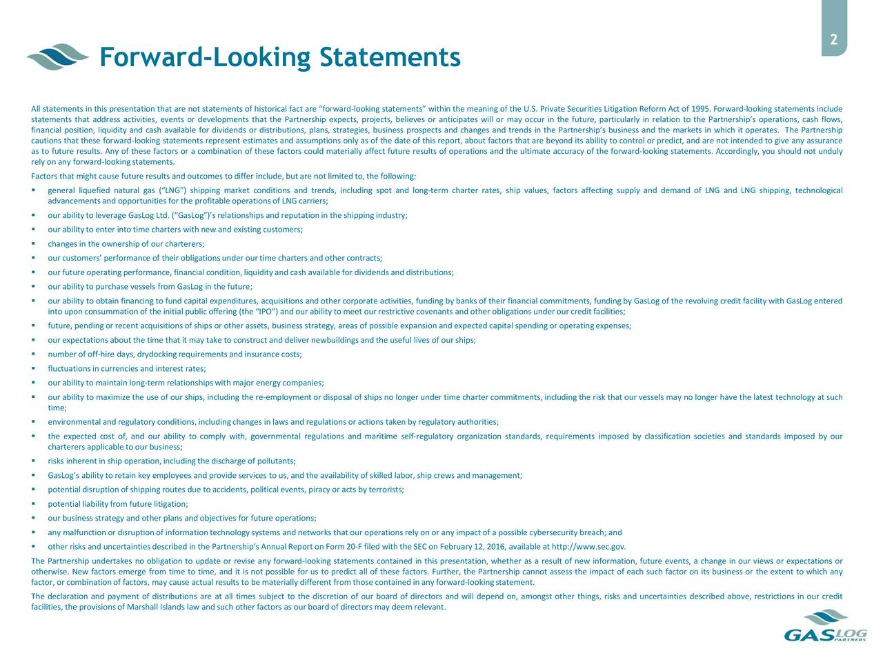 Forward-Looking Statements All statements in this presentation that are not statements of historical fact are forward-looking statements within the meaning of the U.S. Private Securities Litigation Reform Act of 1995. Forward-looking statements include statements that address activities, events or developments that the Partnership expects, projects, believes or anticipates will or may occur in the future, particularly in relation to the Partnerships operations, cash flows, financial position, liquidity and cash available for dividends or distributions, plans, strategies, business prospects and changes and trends in the Partnerships business and the markets in which it operates. The Partnership cautions that these forward-looking statements represent estimates and assumptions only as of the date of this report, about factors that are beyond its ability to control or predict, and are not intended to give any assurance as to future results. Any of these factors or a combination of these factors could materially affect future results of operations and the ultimate accuracy of the forward-looking statements. Accordingly, you should not unduly rely on any forward-lookingstatements. Factors that might cause future results and outcomes to differ include,but are not limited to, the following: general liquefied natural gas (LNG) shipping market conditions and trends, including spot and long-term charter rates, ship values, factors affecting supply and demand of LNG and LNG shipping, technological advancements and opportunities for the profitableoperationsof LNG carriers; our abilityto leverage GasLog Ltd. (GasLog)s relationshipsand reputationin the shippingindustry; our abilityto enter intotime charters with new and existing customers; changes in the ownershipof our charterers; our customers performance of their obligationsunder our time charters and other contracts; our future operatingperformance, financial condition,liquidityand cash available for dividendsand distribution