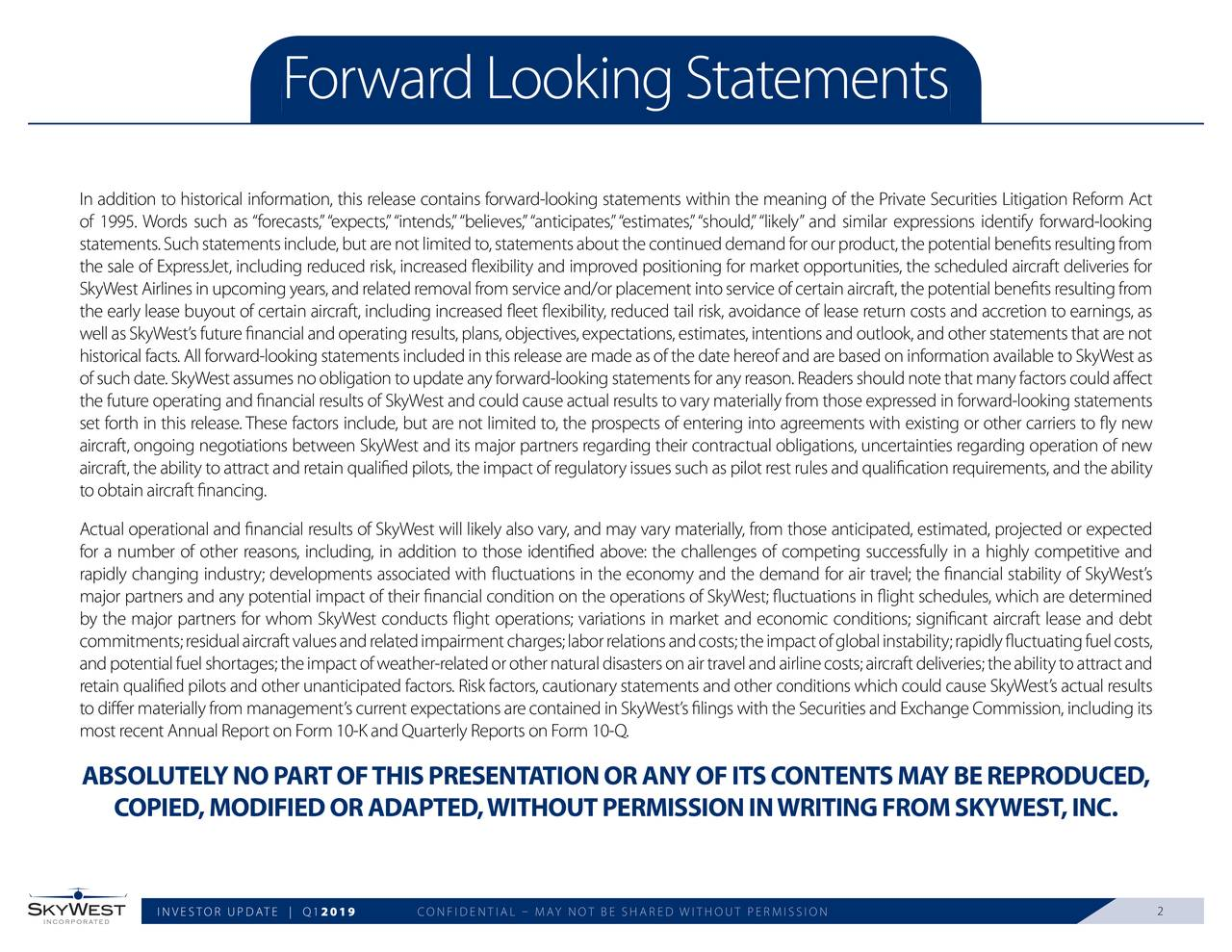"""In addition to historical information, this release contains forward-looking statements within the meaning of the Private Securities Litigation Reform Act of 1995. Words such as """"forecasts,""""""""expects,""""""""intends,""""""""believes,""""""""anticipates,""""""""estimates,""""""""should,""""""""likely"""" and similar expressions identify forward-looking statements. Such statements include, but are not limited to, statements about the continued demand for our product, the potential benefits resulting from the sale of ExpressJet, including reduced risk, increased flexibility and improved positioning for market opportunities, the scheduled aircraft deliveries for SkyWest Airlines in upcoming years, and related removal from service and/or placement into service of certain aircraft, the potential benefits resulting from the early lease buyout of certain aircraft, including increased fleet flexibility, reduced tail risk, avoidance of lease return costs and accretion to earnings, as well as SkyWest's future financial and operating results, plans, objectives, expectations, estimates, intentions and outlook, and other statements that are not historical facts. All forward-looking statements included in this release are made as of the date hereof and are based on information available to SkyWest as of such date. SkyWest assumes no obligation to update any forward-looking statements for any reason. Readers should note that many factors could affect the future operating and financial results of SkyWest and could cause actual results to vary materially from those expressed in forward-looking statements set forth in this release.These factors include, but are not limited to, the prospects of entering into agreements with existing or other carriers to fly new aircraft, ongoing negotiations between SkyWest and its major partners regarding their contractual obligations, uncertainties regarding operation of new aircraft, the ability to attract and retain qualified pilots, the impact of regulatory issues such as pilot rest rul"""