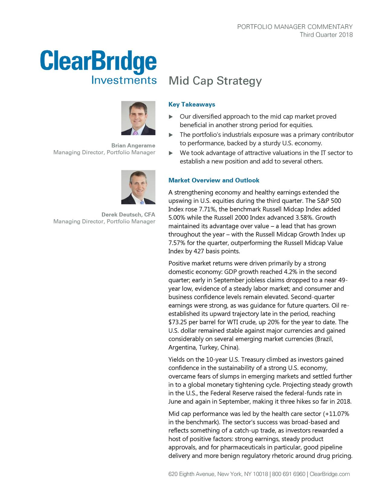 Third Quarter 2018 Mid Cap Strategy Key Takeaways  Our diversified approach to the mid cap market proved beneficial in another strong period for equities.  The portfolio's industrials exposure was a primary contributor Brian Angerame to performance, backed by a sturdy U.S. economy . Managing Director, Portfolio Manager  We took advantage of attractive valuations in the IT sector to establish a new position and add to several others. Market Overview and Outlook A strengthening economy and healthy earnings extended the upswing in U.S. equities during the third quarter. The S&P 500 Index rose 7.71%, the benchmark Russell Midcap Index added Derek Deutsch, CFA Managing Director, Portfolio Manager 5.00% while the Russell 2000 Index advanced 3.58%. Growth maintained its advantage over value – a lead that has grown throughout the year – with the Russell Midcap Growth Index up 7.57% for the quarter, outperforming the Russell Midcap Value Index by 427 basis points. Positive market returns were driven primarily by a strong domestic economy: GDP growth reached 4.2% in the second quarter; early in September jobless claims dropped to a near 49- year low, evidence of a steady labor market; and consumer and business confidence levels remain elevated. Second-quarter earnings were strong, as was guidance for future quarters. Oil re- established its upward trajectory late in the period, reaching $73.25 per barrel for WTI crude, up 20% for the year to date. The U.S. dollar remained stable against major currencies and gained considerably on several emerging market currencies (Brazil, Argentina, Turkey, China). Yields on the 10-year U.S. Treasury climbed as investors gained confidence in the sustainability of a strong U.S. economy, overcame fears of slumps in emerging markets and settled further in to a global monetary tightening cycle. Projecting steady growth in the U.S., the Federal Reserve raised the federal-funds rate in June and again in September, making it three hikes so far in 2018. Mid cap performance was led by the health care sector (+11.07% in the benchmark). The sector's success was broad-based and reflects something of a catch-up trade, as investors rewarded a host of positive factors: strong earnings, steady product approvals, and for pharmaceuticals in particular, good pipeline delivery and more benign regulatory rhetoric around drug pricing. 620 Eighth Avenue, New York, NY 10018 | 800 691 6960 | ClearBridge.com