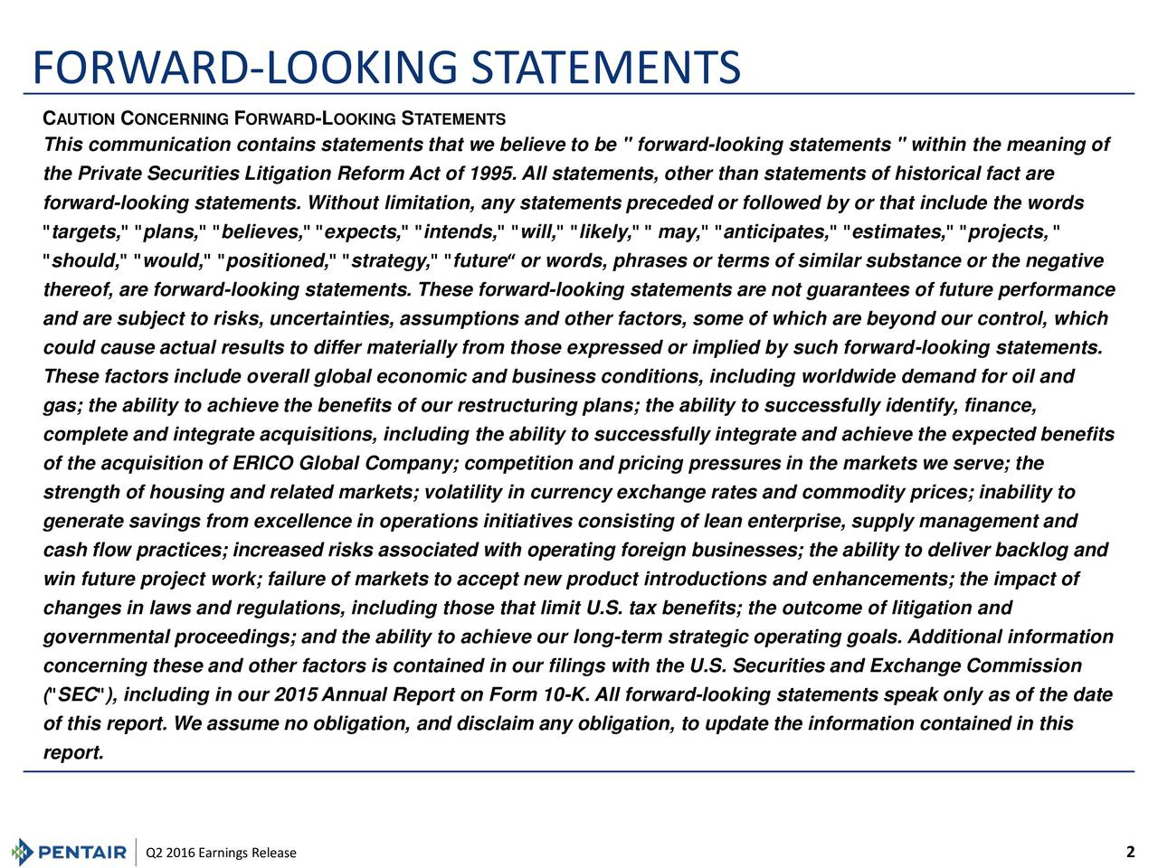 "C AUTIONCONCERNING FORWARD -LOOKING STATEMENTS This communication contains statements that we believe to be "" forward-looking statements "" within the meaning of the Private Securities Litigation Reform Act of 1995. All statements, other than statements of historical fact are forward-looking statements. Without limitation, any statements preceded or followed by or that include the words ""targets,"" ""plans,"" ""believes,"" ""expects,"" ""intends,"" ""will,"" ""likely,"" "" may,"" ""anticipates,"" ""estimates,"" ""projects, "" ""should,"" ""would,"" ""positioned,"" ""strategy,"" ""future or words, phrases or terms of similar substance or the negative thereof, are forward-looking statements. These forward-looking statements are not guarantees of future performance and are subject to risks, uncertainties, assumptions and other factors, some of which are beyond our control, which could cause actual results to differ materially from those expressed or implied by such forward-looking statements. These factors include overall global economic and business conditions, including worldwide demand for oil and gas; the ability to achieve the benefits of our restructuring plans; the ability to successfully identify, finance, complete and integrate acquisitions, including the ability to successfully integrate and achieve the expected benefits of the acquisition of ERICO Global Company; competition and pricing pressures in the markets we serve; the strength of housing and related markets; volatility in currency exchange rates and commodity prices; inability to generate savings from excellence in operations initiatives consisting of lean enterprise, supply management and cash flow practices; increased risks associated with operating foreign businesses; the ability to deliver backlog and win future project work; failure of markets to accept new product introductions and enhancements; the impact of changes in laws and regulations, including those that limit U.S. tax benefits; the outcome of litigation and governmental proceedings; and the ability to achieve our long-term strategic operating goals. Additional information concerning these and other factors is contained in our filings with the U.S. Securities and Exchange Commission (""SEC""), including in our 2015 Annual Report on Form 10-K. All forward-looking statements speak only as of the date of this report. We assume no obligation, and disclaim any obligation, to update the information contained in this report. Q2 2016Earnings Release 2"