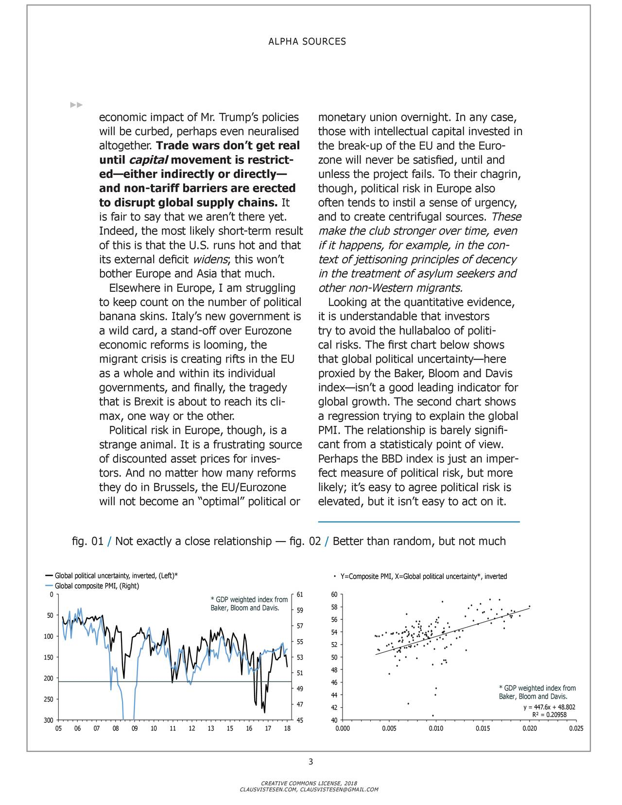 economic impact of Mr. Trump's policies monetary union overnight. In any case, will be curbed, perhaps even neuralised those with intellectual capital invested in altogether. Trade wars don't get real the break-up of the EU and the Euro- until capital movement is restrict- zone will never be satisfied, until and ed—either indirectly or directly— unless the project fails. To their chagrin, and non-tariff barriers are erected though, political risk in Europe also to disrupt global supply chains. It often tends to instil a sense of urgency, is fair to say that we aren't there yet. and to create centrifugal sources. These Indeed, the most likely short-term result make the club stronger over time, even of this is that the U.S. runs hot and that if it happens, for example, in the con - its external deficit widens; this won't text of jettisoning principles of decency bother Europe and Asia that much. in the treatment of asylum seekers and Elsewhere in Europe, I am struggling other non-Western migrants. to keep count on the number of political Looking at the quantitative evidence, banana skins. Italy's new government is it is understandable that investors a wild card, a stand-off over Eurozone try to avoid the hullabaloo of politi - economic reforms is looming, the cal risks. The first chart below shows migrant crisis is creating rifts in the EU that global political uncertainty—here as a whole and within its individual proxied by the Baker, Bloom and Davis governments, and finally, the tragedy index—isn't a good leading indicator for that is Brexit is about to reach its cli - global growth. The second chart shows max, one way or the other. a regression trying to explain the global Political risk in Europe, though, is a PMI. The relationship is barely signifi- strange animal. It is a frustrating source cant from a statisticaly point of view. of discounted asset prices for inves- Perhaps the BBD index is just an imper - tors. And no matter how many reforms fect measure of po