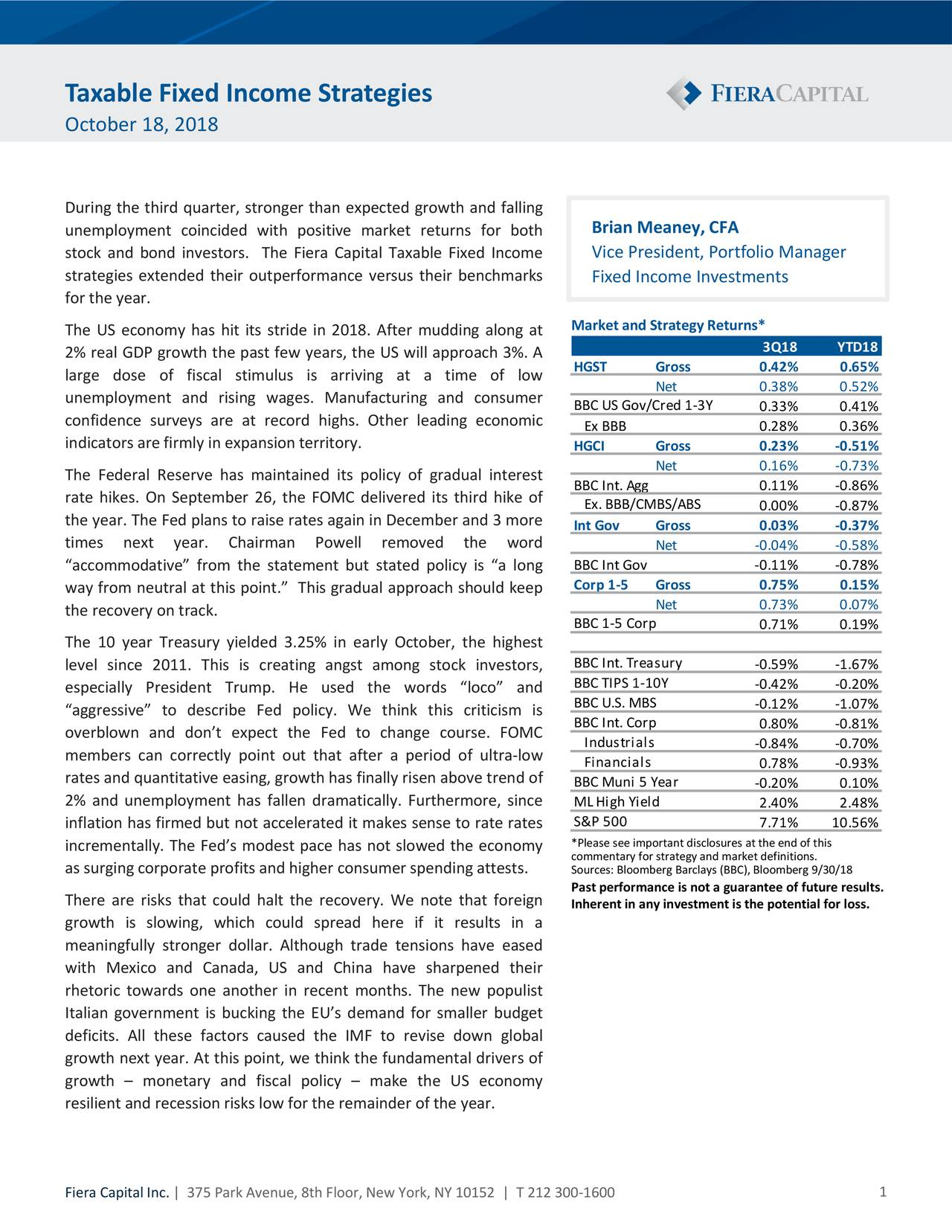 "October 18, 2018 During the third quarter, stronger than expected growth and falling unemployment coincided with positive market returns for both Brian Meaney, CFA stock and bond investors. The Fiera Capital Taxable Fixed Income Vice President, Portfolio Manager strategies extended their outperformance versus their benchmarks Fixed Income Investments for the year. Market and Strategy Returns* The US economy has hit its stride in 2018. After mudding along at 2% real GDP growth the past few years, the US will approach 3%. A 3Q18 YTD18 HGST Gross 0.42% 0.65% large dose of fiscal stimulus is arriving at a time of low Net 0.38% 0.52% unemployment and rising wages. Manufacturing and consumer BBC US Gov/Cred 1‐3Y 0.33% 0.41% confidence surveys are at record highs. Other leading economic Ex BBB 0.28% 0.36% indicators are firmly in expansion territory. HGCI Gross 0.23% ‐0.51% The Federal Reserve has maintained its policy of gradual interest Net 0.16% ‐0.73% BBC Int. Agg 0.11% ‐0.86% rate hikes. On September 26, the FOMC delivered its third hike of Ex. BBB/CMBS/ABS 0.00% ‐0.87% the year. The Fed plans to raise rates again in December and 3 more Int Gov Gross 0.03 % ‐0.37% times next year. Chairman Powell removed the word Net ‐0.04% ‐0.58% ""accommodative"" from the statement but stated policy is ""a long BBC Int Gov ‐0.11% ‐0.78% way from neutral at this point."" This gradual approach should keep Corp 1‐5 Gross 0.75% 0.15% the recovery on track. Net 0.73% 0.07% BBC 1‐5 Corp 0.71% 0.19% The 10 year Treasury yielded 3.25% in early October, the highest level since 2011. This is creating angst among stock investors, BBC Int. Treasury ‐0.59% ‐1.67% BBC TIPS 1‐10Y ‐0.42% ‐0.20% especially President Trump. He used the words ""loco"" and ""aggressive"" to describe Fed policy. We think this criticism is BBC U.S. MBS ‐0.12% ‐1.07% BBC Int. Corp 0.80% ‐0.81% overblown and don't expect the Fed to change course. FOMC Industrials ‐0.84% ‐0.70% members can correctly point out that after a period of ultra‐low Financials 0.78% ‐0.93% rates and quantitative easing, growth has finally risen above trend of BBC Muni 5 Year ‐0.20% 0.10% 2% and unemployment has fallen dramatically. Furthermore, since ML High Yield 2.40% 2.48% inflation has firmed but not accelerated it makes sense to rate rates S&P 500 7.71% 10.56% incrementally. The Fed's modest pace has not slowed the economy *Please see important disclosures at the end of this commentary for strategy and market definitions. as surging corporate profits and higher consumer spending attests. Sources: Bloomberg Barclays (BBC), Bloomberg 9/30/18 Past performance is not a guarantee of future results. There are risks that could halt the recovery. We note that foreign Inherent in any investment is the potential for loss. growth is slowing, which could spread here if it results in a .meaningfully stronger dollar. Although trade tensions have eased with Mexico and Canada, US and China have sharpened their rhetoric towards one another in recent months. The new populist Italian government is bucking the EU's demand for smaller budget deficits. All these factors caused the IMF to revise down global growth next year. At this point, we think the fundamental drivers of growth – monetary and fiscal policy – make the US economy resilient and recession risks low for the remainder of the year. Fiera Capital Inc. 