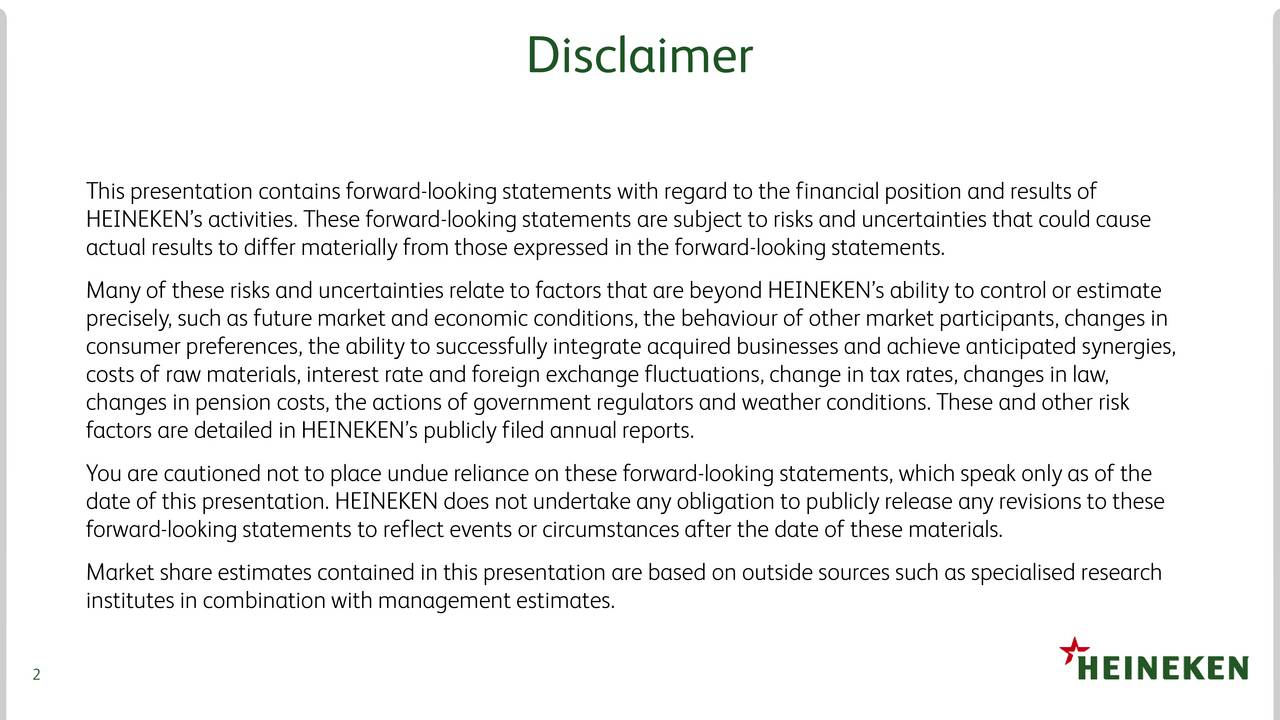 This presentation contains forward-looking statements with regard to the financial position and results of HEINEKENs activities. These forward-looking statements are subject to risks and uncertainties that could cause actual results to differ materially from those expressed in the forward-looking statements. Many of these risks and uncertainties relate to factors that are beyond HEINEKENs ability to control or estimate precisely, such as future market and economic conditions, the behaviour of other market participants, changes in consumer preferences, the ability to successfully integrate acquired businesses and achieve anticipated synergies, costs of raw materials, interest rate and foreign exchange fluctuations, change in tax rates, changes in law, changes in pension costs, the actions of government regulators and weather conditions. These and other risk factors are detailed in HEINEKENs publicly filed annual reports. You are cautioned not to place undue reliance on these forward-looking statements, which speak only as of the date of this presentation. HEINEKEN does not undertake any obligation to publicly release any revisions to these forward-looking statements to reflect events or circumstances after the date of these materials. Market share estimates contained in this presentation are based on outside sources such as specialised research institutes in combination with management estimates. 2