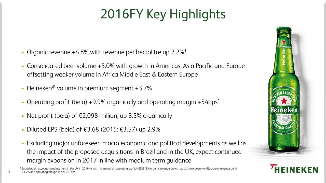 1 Organic revenue +4.8% with revenue per hectolitre up 2.2% Consolidated beer volume +3.0% with growth in Americas, Asia Pacific and Europe offsetting weaker volume in Africa Middle East & Eastern Europe Heineken volume in premium segment +3.7% 1 Operating profit (beia) +9.9% organically and operating margin +54bps Net profit (beia) of 2,098 million, up 8.5% organically Diluted EPS (beia) of 3.68 (2015: 3.57) up 2.9% Excluding major unforeseen macro economic and political developments as well as the impact of the proposed acquisitions in Brazil and in the UK, expect continued margin expansion in 2017 in line with medium term guidance 1 3 +1.7% and operating margin (beia) +61bps. UK in 2016HY with no impact on operating profit,HEINEKEN organic revenue growthwould have been +4.4%, organic revenue per hl