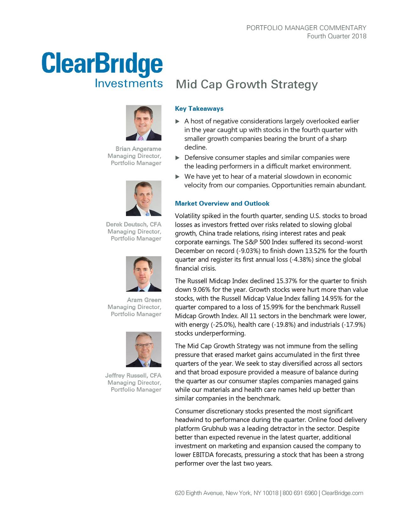 Fourth Quarter 2018 Mid Cap Growth Strategy Key Takeaways  A host of negative considerations largely overlooked earlier in the year caught up with stocks in the fourth quarter with smaller growth companies bearing the brunt of a sharp Brian Angerame decline. Managing Director,  Defensive consumer staples and similar companies were Portfolio Manager the leading performers in a difficult market environment.  We have yet to hear of a material slowdown in economic velocity from our companies. Opportunities remain abundant. Market Overview and Outlook Volatility spiked in the fourth quarter, sending U.S. stocks to broad Derek Deutsch, CFA losses as investors fretted over risks related to slowing global Managing Director, growth, China trade relations, rising interest rates and peak Portfolio Manager corporate earnings. The S&P 500 Index suffered its second-worst December on record (-9.03%) to finish down 13.52% for the fourth quarter and register its first annual loss (-4.38%) since the global financial crisis. The Russell Midcap Index declined 15.37% for the quarter to finish down 9.06% for the year. Growth stocks were hurt more than value Aram Green stocks, with the Russell Midcap Value Index falling 14.95% for the Managing Director, quarter compared to a loss of 15.99% for the benchmark Russell Portfolio Manager Midcap Growth Index. All 11 sectors in the benchmark were lower, with energy (-25.0%), health care (-19.8%) and industrials (-17.9%) stocks underperforming. The Mid Cap Growth Strategy was not immune from the selling pressure that erased market gains accumulated in the first three quarters of the year. We seek to stay diversified across all sectors Jeffrey Russell, CFA and that broad exposure provided a measure of balance during the quarter as our consumer staples companies managed gains Managing Director, Portfolio Manager while our materials and health care names held up better than similar companies in the benchmark. Consumer discretionary stocks presented the most significant headwind to performance during the quarter. Online food delivery platform Grubhub was a leading detractor in the sector. Despite better than expected revenue in the latest quarter, additional investment on marketing and expansion caused the company to lower EBITDA forecasts, pressuring a stock that has been a strong performer over the last two years. 620 Eighth Avenue, New York, NY 10018 | 800 691 6960 | ClearBridge.com