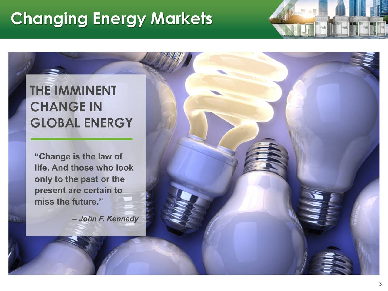 "THE IMMINENT CHANGE IN GLOBAL ENERGY ""Change is the law of life. And those who look only to the past or the present are certain to miss the future."" – John F. Kennedy 3"