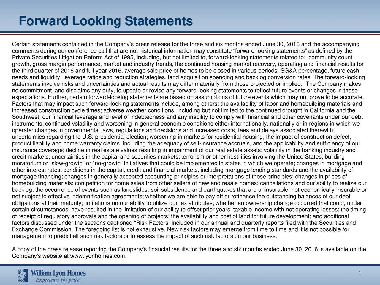 Certain statements contained in the Companys press releasefor the three and six months ended June 30, 2016 and the accompanying comments during our conference call that are not historical information may constitute forwardl-ooking statements as defined by the Private Securities Litigation Reform Act of 1995, including, but not limited to, forwlooking statements related to: communtiy count growth, gross margin performance, marketand industry trends, the continued housing market recovery, operatingand financial results for the third quarter of 2016 and full year 2016, average sale price of homes to be closed in various periods, SG&A percentage, futurecash needs and liquidity, leverage ratios and reduction strategies, land acquisition spending and backlog conversion rates. The forward-looking statements involve risks and uncertainties and actual results may differ materially from those projected or implied. The Com pany makes no commitment, and disclaims any duty, to update or revise any forward-looking statements to reflect future events or changes inthese expectations. Further, certain forward-looking statements are based on assumptions of future events which may not prove to be accurate. Factors that may impact such forward-looking statements include, among others: the availability of labor and homebuilding mater ails and increased construction cycle times; adverse weather conditions, including but not limited to the continued drought in Califoria and the Southwest; our financial leverage and level of indebtedness and any inability to comply with financial and other covenants underour debt instruments; continued volatility and worsening in general economic conditions either internationally, nationally or in regionsin which we operate; changes in governmental laws, regulations and decisions and increased costs, fees and delays associated therewith; uncertainties regarding the U.S. presidential election; worseningin markets for residential housing; the impact of const
