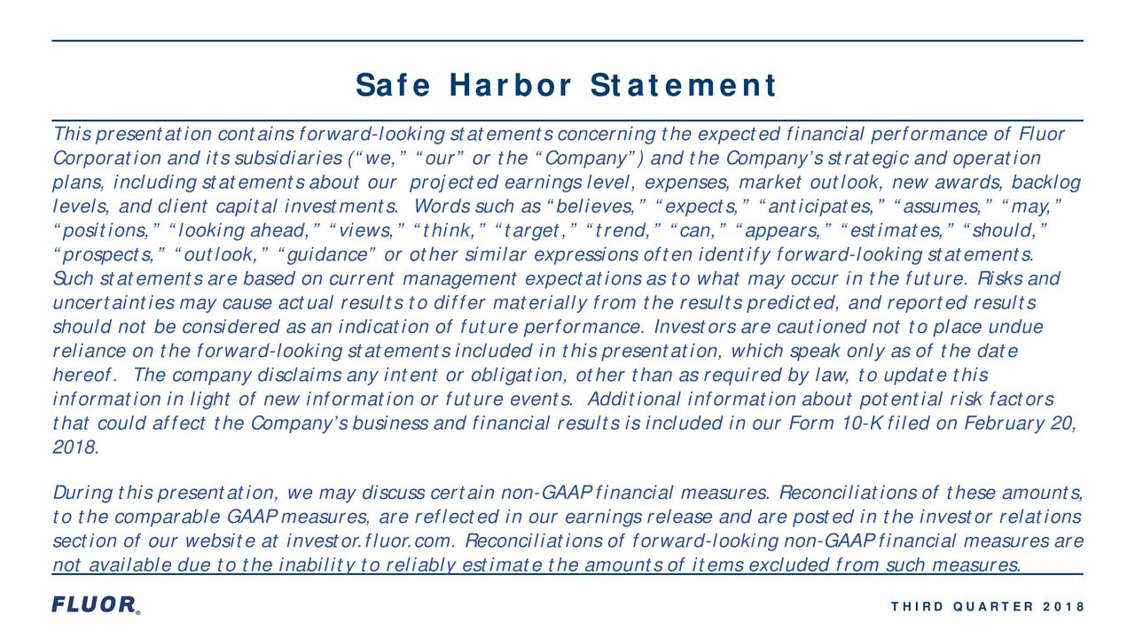 """This presentation contains forward-looking statements concerning the expected financial performance of Fluor Corporation and its subsidiaries (""""we,"""" """"our"""" or the """"Company"""") and the Company's strategic and operation plans, including statements about our projected earnings level, expenses, market outlook, new awards, backlog levels, and client capital investments. Words such as """"believes,"""" """"expects,"""" """"anticipates,"""" """"assumes,"""" """"may,"""" """"positions,"""" """"looking ahead,"""" """"views,"""" """"think,"""" """"target,"""" """"trend,"""" """"can,"""" """"appears,"""" """"estimates,"""" """"should,"""" """"prospects,"""" """"outlook,"""" """"guidance"""" or other similar expressions often identify forward-looking statements. Such statements are based on current management expectations as to what may occur in the future. Risks and uncertainties may cause actual results to differ materially from the results predicted, and reported results should not be considered as an indication of future performance. Investors are cautioned not to place undue reliance on the forward-looking statements included in this presentation, which speak only as of the date hereof. The company disclaims any intent or obligation, other than as required by law, to update this information in light of new information or future events. Additional information about potential risk factors that could affect the Company's business and financial results is included in our Form 10 -K filed on February 20, 2018. During this presentation, we may discuss certain non-GAAP financial measures. Reconciliations of these amounts, to the comparable GAAP measures, are reflected in our earnings release and are posted in the investor relations section of our website at investor.fluor.com. Reconciliations of forward-looking non-GAAP financial measures are not available due to the inability to reliably estimate the amounts of items excluded from such measures. THIRD QUARTER 2018"""