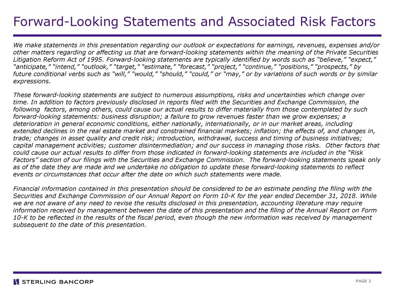 """We make statements in this presentation regarding our outlook or expectations for earnings, revenues, expenses and/or other matters regarding or affecting us that are forward-looking statements within the meaning of the Private Securities Litigation Reform Act of 1995. Forward-looking statements are typically identified by words such as """"believe,"""" """"expect,"""" """"anticipate,"""" """"intend,"""" """"outlook,"""" """"target,"""" """"estimate,"""" """"forecast,"""" """"project,"""" """"continue,"""" """"positions,"""" """"prospects,"""" by future conditional verbs such as """"will,"""" """"would,"""" """"should,"""" """"could,"""" or """"may,"""" or by variations of such words or by similar expressions. These forward-looking statements are subject to numerous assumptions, risks and uncertainties which change over time. In addition to factors previously disclosed in reports filed with the Securities and Exchange Commission, the following factors, among others, could cause our actual results to differ materially from those contemplated by such forward-looking statements: business disruption; a failure to grow revenues faster than we grow expenses; a deterioration in general economic conditions, either nationally, internationally, or in our market areas, including extended declines in the real estate market and constrained financial markets; inflation; the effects of, and changes in, trade; changes in asset quality and credit risk; introduction, withdrawal, success and timing of business initiatives; capital management activities; customer disintermediation; and our success in managing those risks. Other factors that could cause our actual results to differ from those indicated in forward-looking statements are included in the """"Risk Factors"""" section of our filings with the Securities and Exchange Commission. The forward-looking statements speak only as of the date they are made and we undertake no obligation to update these forward-looking statements to reflect events or circumstances that occur after the date on which such statements were made. Financial inform"""