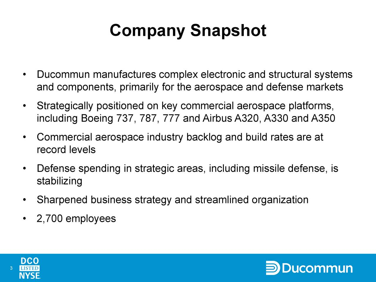 Ducommun manufactures complex electronic and structural systems and components, primarily for the aerospace and defense markets Strategically positioned on key commercial aerospace platforms, including Boeing 737, 787, 777 and Airbus A320, A330 and A350 Commercial aerospace industry backlog and build rates are at record levels Defense spending in strategic areas, including missile defense, is stabilizing Sharpened business strategy and streamlined organization 2,700 employees 3