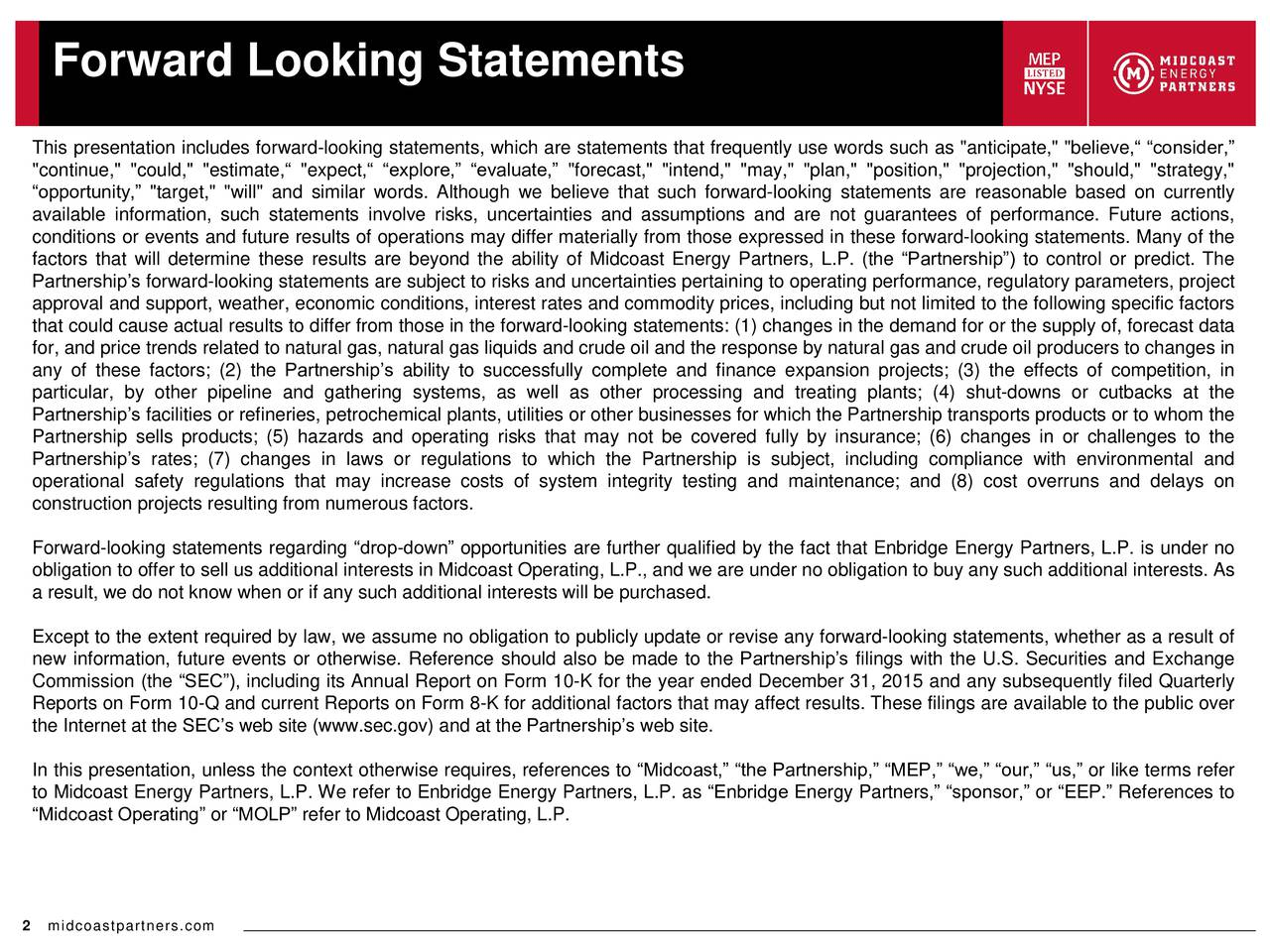 """This presentation includes forward-looking statements, which are statements that frequently use words such as """"anticipate,"""" """"believe, consider, """"continue,"""" """"could,"""" """"estimate, """"expect, explore, evaluate, """"forecast,"""" """"intend,"""" """"may,"""" """"plan,"""" """"position,"""" """"projection,"""" """"should,"""" """"strategy,"""" opportunity, """"target,"""" """"will"""" and similar words. Although we believe that such forward-looking statements are reasonable based on currently available information, such statements involve risks, uncertainties and assumptions and are not guarantees of performance. Future actions, conditions or events and future results of operations may differ materially from those expressed in these forward-looking statements. Many of the factors that will determine these results are beyond the ability of Midcoast Energy Partners, L.P. (the Partnership) to control or predict. The Partnerships forward-looking statements are subject to risks and uncertainties pertaining to operating performance, regulatory parameters, project approval and support, weather, economic conditions, interest rates and commodity prices, including but not limited to the following specific factors that could cause actual results to differ from those in the forward-looking statements: (1) changes in the demand for or the supply of, forecast data for, and price trends related to natural gas, natural gas liquids and crude oil and the response by natural gas and crude oil producers to changes in any of these factors; (2) the Partnerships ability to successfully complete and finance expansion projects; (3) the effects of competition, in particular, by other pipeline and gathering systems, as well as other processing and treating plants; (4) shut-downs or cutbacks at the Partnerships facilities or refineries, petrochemical plants, utilities or other businesses for which the Partnership transports products or to whom the Partnership sells products; (5) hazards and operating risks that may not be covered fully by insurance; (6) changes"""