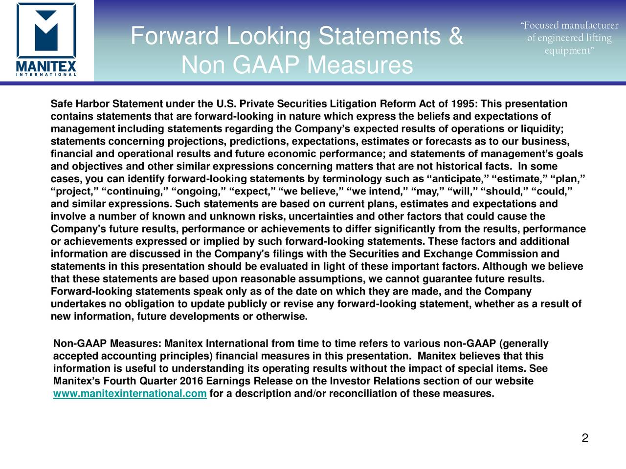 Forward Looking Statements & of engineered lifting equipment Non GAAP Measures Safe Harbor Statement under the U.S. Private Securities Litigation Reform Act of 1995: This presentation contains statements that are forward-looking in nature which express the beliefs and expectations of management including statements regarding the Companys expected results of operations or liquidity; statements concerning projections, predictions, expectations, estimates or forecasts as to our business, financial and operational results and future economic performance; and statements of managements goals and objectives and other similar expressions concerning matters that are not historical facts. In some cases, you can identify forward-looking statements by terminology such as anticipate, estimate, plan, project, continuing, ongoing, expect, we believe, we intend, may, will, should, could, and similar expressions. Such statements are based on current plans, estimates and expectations and involve a number of known and unknown risks, uncertainties and other factors that could cause the Company's future results, performance or achievements to differ significantly from the results, performance or achievements expressed or implied by such forward-looking statements. These factors and additional information are discussed in the Company's filings with the Securities and Exchange Commission and statements in this presentation should be evaluated in light of these important factors. Although we believe that these statements are based upon reasonable assumptions, we cannot guarantee future results. Forward-looking statements speak only as of the date on which they are made, and the Company undertakes no obligation to update publicly or revise any forward-looking statement, whether as a result of new information, future developments or otherwise. Non-GAAP Measures: Manitex International from time to time refers to various non-GAAP (generally accepted accounting principles) financial measures in