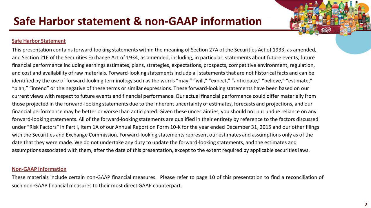 Safe Harbor Statement This presentation contains forward-lookingstatementswithin the meaning of Section 27A of the Securities Act of 1933, as amended, and Section 21E of the Securities Exchange Act of 1934, as amended, including, in particular, statementsabout future events,future financial performance including earnings estimates, plans, strategies, expectations, prospects, competitive environment,lation, and cost and availability of raw materials. Forw-looking statements include all statements that are not historical facts andcan be identified by the use of forward-looking terminology such as the words may, will, expect, anticipate, believe, estimate, plan, intend or the negative of these terms or similar expressions. These forward-looking statementshave been based on our current views with respect to future events and financial performance. Our actual financial performance could differ materiallyfrom those projected in the forward-lookingstatementsdue to the inherent uncertainty of estimates, forecastsand projections, and our financial performance may be better or worse than anticipated. Given these uncertainties, you should not put undue reliann any forward-looking statements. All of the forward-lookingstatements are qualified in their entirety by reference to the factors discussed under Risk Factors in Part I, Item 1A of our Annual Report on Form 10-K for the year ended December 31, 2015 and our other filings with the Securities and Exchange Commission. Forward-looking statementsrepresent our estimatesand assumptions only as of the date that they were made. We do not undertake any duty to update the forward-looking statements, and the estimates and assumptions associated with them, after the date of this presentation, except to the extent required by applicable securitieslaws. Non-GAAP Information These materials include certain non-GAAP financial measures. Please refer to page 10 of this presentation to find a reconciliation of such non-GAAP financial measuresto their mostdirect GAAP counterpart.