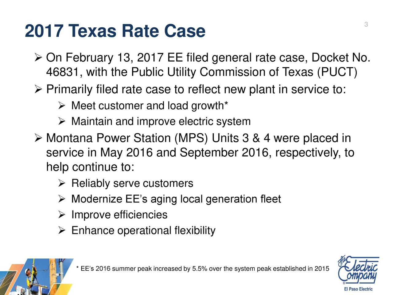 2017 Texas Rate Case On February 13, 2017 EE filed general rate case, Docket No. 46831, with the Public Utility Commission of Texas (PUCT) Primarily filed rate case to reflect new plant in service to: Meet customer and load growth* Maintain and improve electric system Montana Power Station (MPS) Units 3 & 4 were placed in service in May 2016 and September 2016, respectively, to help continue to: Reliably serve customers Modernize EEs aging local generation fleet Improve efficiencies Enhance operational flexibility * EEs 2016 summer peak increased by 5.5% over the system peak established in 2015