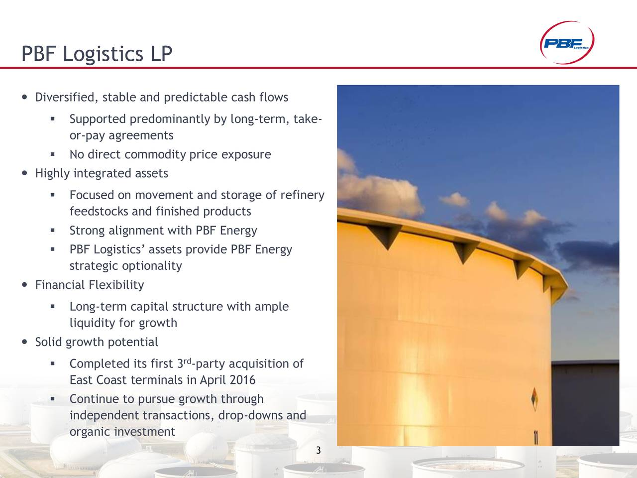 Diversified, stable and predictable cash flows Supported predominantly by long-term, take- or-pay agreements No direct commodity price exposure Highly integrated assets Focused on movement and storage of refinery feedstocks and finished products Strong alignment with PBF Energy PBF Logistics assets provide PBF Energy strategic optionality Financial Flexibility Long-term capital structure with ample liquidity for growth Solid growth potential Completed its first 3 -party acquisition of East Coast terminals in April 2016 Continue to pursue growth through independent transactions, drop-downs and organic investment 3