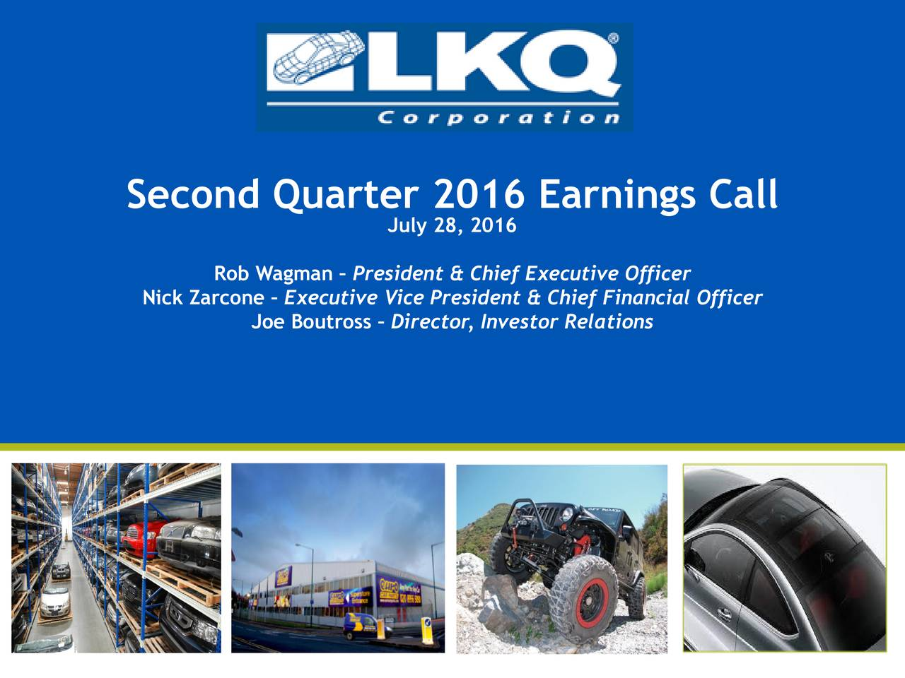 0   85   180 LKQ Green 176   186   31 Second Quarter 2016 Earnings Call July28, 2016 LKQ Silver 132   137   140 Rob Wagman  President & Chief Executive Officer Keystone Gold Nick Zarcone  Executive Vice President & Chief Financial Officer 255   188   31 Joe Boutross  Director, Investor Relations KeyKool Secondary Blue 137   173   219 KeyKool Tertiary Blue 216   232   241 PicKYourPart Oraange 211   77   30 HDTruck Red 210   35   42 LKQ Gray 62   70   70