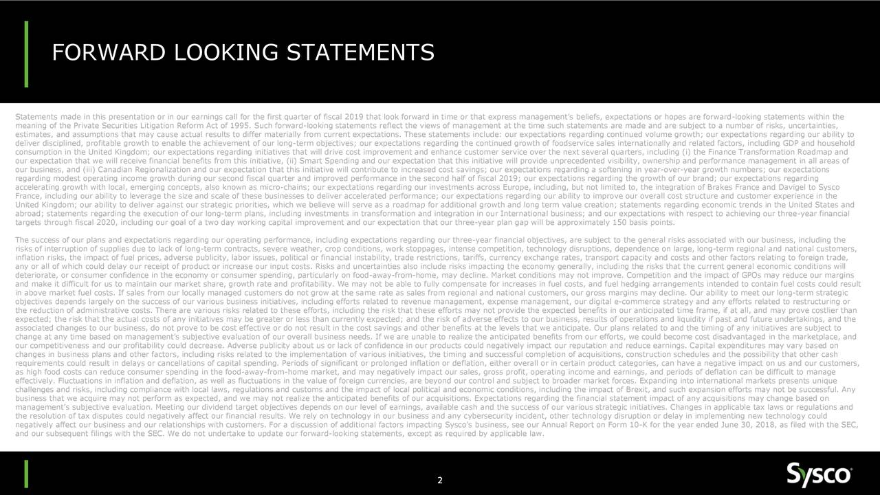 Statements made in this presentation or in our earnings call for the first quarter of fiscal 2019 that look forward in time or that express management's beliefs, expectations or hopes are forward-looking statements within the meaning of the Private Securities Litigation Reform Act of 1995. Such forward-looking statements reflect the views of management at the time such statements are made and are subject to a number of risks, uncertainties, estimates, and assumptions that may cause actual results to differ materially from current expectations. These statements include: our expectations regarding continued volume growth; our expectations regarding our ability to deliver disciplined, profitable growth to enable the achievement of our long-term objectives; our expectations regarding the continued growth of foodservice sales internationally and related factors, including GDP and household consumption in the United Kingdom; our expectations regarding initiatives that will drive cost improvement and enhance customer service over the next several quarters, including (i) the Finance Transformation Roadmap and our expectation that we will receive financial benefits from this initiative, (ii) Smart Spending and our expectation that this initiative will provide unprecedented visibility, ownership and performance management in all areas of our business, and (iii) Canadian Regionalization and our expectation that this initiative will contribute to increased cost savings; our expectations regarding a softening in year-over-year growth numbers; our expectations regarding modest operating income growth during our second fiscal quarter and improved performance in the second half of fiscal 2019; our expectations regarding the growth of our brand; our expectations regarding accelerating growth with local, emerging concepts, also known as micro-chains; our expectations regarding our investments across Europe, including, but not limited to, the integration of Brakes France and Davigel t