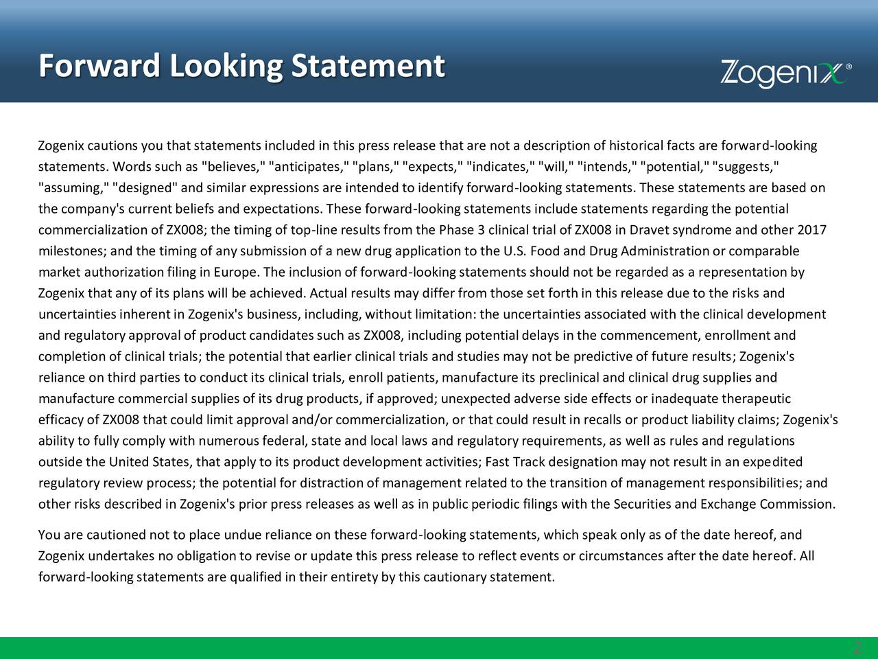 "Zogenix cautions you that statements included in this press release that are not a description of historical facts are forward-looking statements. Words such as ""believes,"" ""anticipates,""""plans,"" ""expects,"" ""indicates,"" ""will,"" ""intends,""""potential,""""suggests,"" ""assuming,"" ""designed""and similar expressions are intendedto identifyforward-lookingstatements. These statements are based on the company's currentbeliefs and expectations. These forward-lookingstatements include statements regardingthe potential commercialization of ZX008; the timing of top-line results from the Phase 3 clinical trial of ZX008 in Dravet syndrome and other 2017 milestones; and the timing of any submission of a new drug application to the U.S. Food and DrugAdministration or comparable market authorizationfiling in Europe. The inclusion of forward-lookingstatements should not be regardedas a representationby Zogenix that any of its plans will be achieved. Actual results may differ from those set forth in this release due to the risks and uncertainties inherentin Zogenix's business, including,without limitation: the uncertainties associated with the clinical development and regulatoryapprovalof product candidates such as ZX008, includingpotentialdelays in the commencement, enrollment and completion of clinical trials; the potential that earlier clinical trials and studies may not be predictive of future results; Zogenix's reliance on third parties to conduct its clinical trials, enroll patients,manufacture its preclinical and clinical drug supplies and manufacture commercial supplies of its drugproducts, if approved; unexpected adverse side effects or inadequate therapeutic efficacy of ZX008 that could limit approvaland/or commercialization, or that could result in recalls or product liabilityclaims; Zogenix's ability to fully comply with numerousfederal, state and local laws and regulatoryrequirements,as well as rules and regulations outside the United States, that apply to its product development activities; Fast Track designationmay not result in an expedited regulatoryreview process; the potential for distraction of management related to the transition of management responsibilities; and other risks described in Zogenix's prior press releases as well as in publicperiodic filings with the Securities and Exchange Commission. You are cautioned not to place undue reliance on these forward-lookingstatements, which speak only as of the date hereof, and Zogenix undertakes no obligation to revise or update this press release to reflect events or circumstances after the date hereof. All forward-looking statements are qualified in their entirety by this cautionary statement."