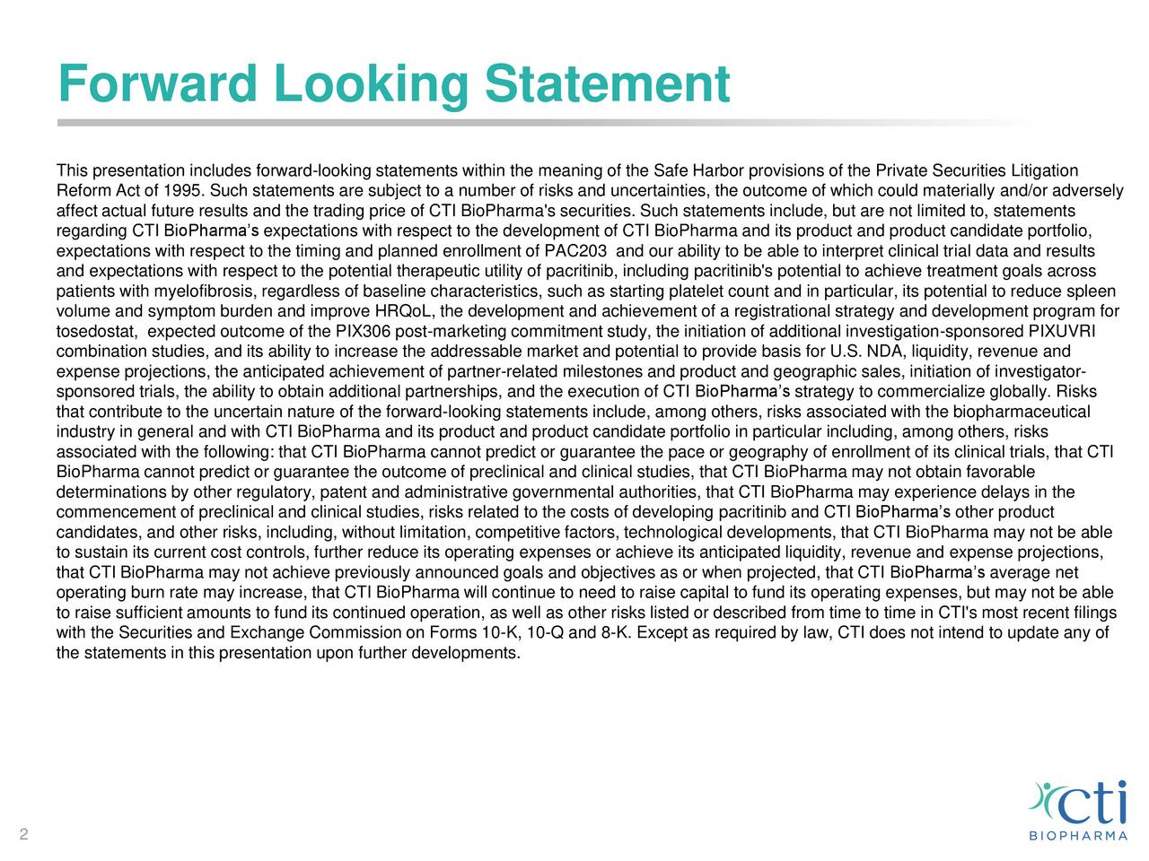This presentation includes forward-looking statements within the meaning of the Safe Harbor provisions of the Private Securities Litigation Reform Act of 1995. Such statements are subject to a number of risks and uncertainties, the outcome of which could materially and/or adversely affect actual future results and the trading price of CTI BioPharma's securities. Such statements include, but are not limited to, statements regarding CTI BioPharmas expectations with respect to the development of CTI BioPharma and its product and product candidate portfolio, expectations with respect to the timing and planned enrollment of PAC203 and our ability to be able to interpret clinical trial data and results and expectations with respect to the potential therapeutic utility of pacritinib, including pacritinib's potential to achieve treatment goals across patients with myelofibrosis, regardless of baseline characteristics, such as starting platelet count and in particular, its potential to reduce spleen volume and symptom burden and improve HRQoL, the development and achievement of a registrational strategy and development program for tosedostat, expected outcome of the PIX306 post-marketing commitment study, the initiation of additional investigation-sponsored PIXUVRI combination studies, and its ability to increase the addressable market and potential to provide basis for U.S. NDA, liquidity, revenue and expense projections, the anticipated achievement of partner-related milestones and product and geographic sales, initiation of investigator- sponsored trials, the ability to obtain additional partnerships, and the execution of CTI BioPharmas strategy to commercialize globally. Risks that contribute to the uncertain nature of the forward-looking statements include, among others, risks associated with the biopharmaceutical industry in general and with CTI BioPharma and its product and product candidate portfolio in particular including, among others, risks associated with the fo
