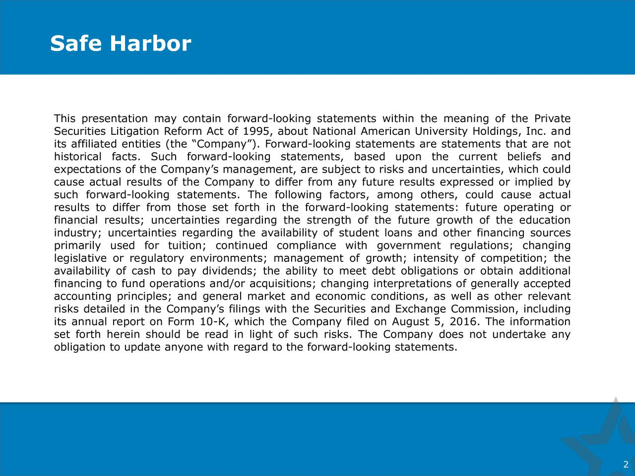 2 Safe Harbor This presentation may contain forward-looking statements within the meaning of the Private Securities Litigation Reform Act of 1995, about National American University Holdings, Inc. and its affiliated entities (the Company). Forward-looking statements are statements that are not historical facts. Such forward-looking statements, based upon the current beliefs and expectations of the Companys management, are subject to risks and uncertainties, which could cause actual results of the Company to differ from any future results expressed or implied by such forward-looking statements. The following factors, among others, could cause actual results to differ from those set forth in the forward-looking statements: future operating or financial results; uncertainties regarding the strength of the future growth of the education industry; uncertainties regarding the availability of student loans and other financing sources primarily used for tuition; continued compliance with government regulations; changing legislative or regulatory environments; management of growth; intensity of competition; the availability of cash to pay dividends; the ability to meet debt obligations or obtain additional financing to fund operations and/or acquisitions; changing interpretations of generally accepted accounting principles; and general market and economic conditions, as well as other relevant risks detailed in the Companys filings with the Securities and Exchange Commission, including its annual report on Form 10-K, which the Company filed on August 5, 2016. The information set forth herein should be read in light of such risks. The Company does not undertake any obligation to update anyone with regard to the forward-looking statements.