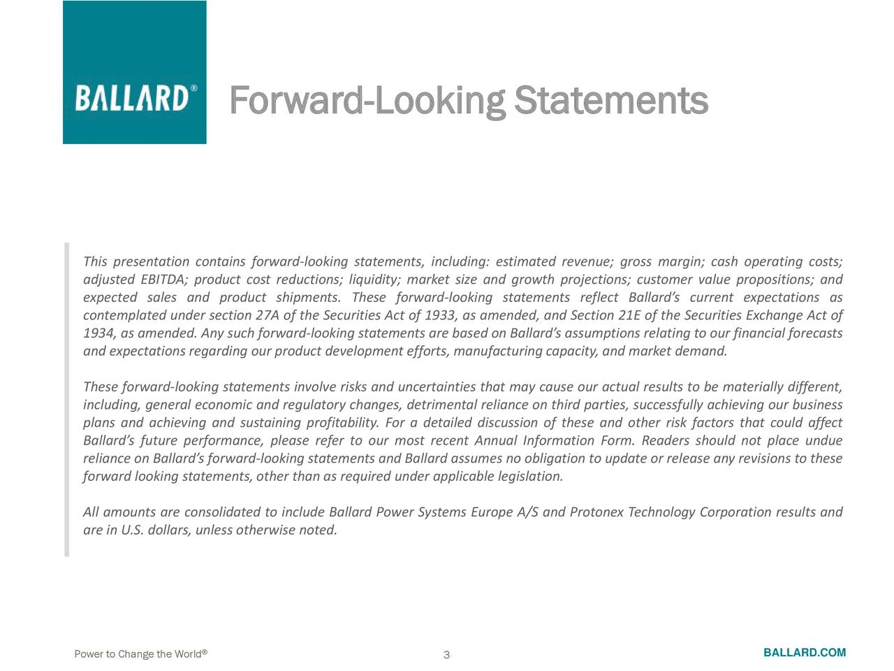 This presentation contains forward-looking statements, including: estimated revenue; gross margin; cash operating costs; adjusted EBITDA; product cost reductions; liquidity; market size and growth projections; customer value propositions; and expected sales and product shipments. These forward-looking statements reflect Ballard's current expectations as contemplated under section 27A of the Securities Act of 1933, as amended, and Section 21E of the Securities Exchange Act of 1934, as amended. Any such forward-looking statementsare based on Ballard's assumptionsrelating to our financial forecasts and expectationsregarding our product developmentefforts,manufacturingcapacity,and marketdemand. These forward-looking statements involve risks and uncertainties that may cause our actual results to be materially different, including, general economic and regulatory changes, detrimental reliance on third parties, successfully achieving our business plans and achieving and sustaining profitability. For a detailed discussion of these and other risk factors that could affect Ballard's future performance, please refer to our most recent Annual Information Form. Readers should not place undue reliance on Ballard's forward-looking statementsand Ballard assumes no obligationto update or release anyrevisions to these forward looking statements,other than as required under applicable legislation. All amounts are consolidated to include Ballard PowerSystems Europe A/S and Protonex Technology Corporation results and are in U.S. dollars, unless otherwise noted. Power to Change the World 3 BALLARD.COM