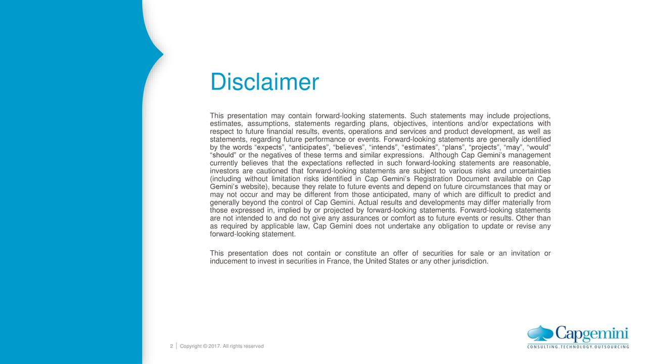 This presentation may contain forward-looking statements. Such statements may include projections, estimates, assumptions, statements regarding plans, objectives, intentions and/or expectations with respect to future financial results, events, operations and services and product development, as well as statements, regarding future performance or events. Forward-looking statements are generally identified by the words expects, anticipates, believes, intends, estimates, plans, projects, may, would should or the negatives of these terms and similar expressions. Although Cap Geminis management currently believes that the expectations reflected in such forward-looking statements are reasonable, investors are cautioned that forward-looking statements are subject to various risks and uncertainties (including without limitation risks identified in Cap Geminis Registration Document available on Cap Geminis website), because they relate to future events and depend on future circumstances that may or may not occur and may be different from those anticipated, many of which are difficult to predict and generally beyond the control of Cap Gemini. Actual results and developments may differ materially from those expressed in, implied by or projected by forward-looking statements. Forward-looking statements are not intended to and do not give any assurances or comfort as to future events or results. Other than as required by applicable law, Cap Gemini does not undertake any obligation to update or revise any forward-looking statement. This presentation does not contain or constitute an offer of securities for sale or an invitation or inducement to invest in securities in France, the United States or any other jurisdiction. 2 Copyright  2017. All rights reserved