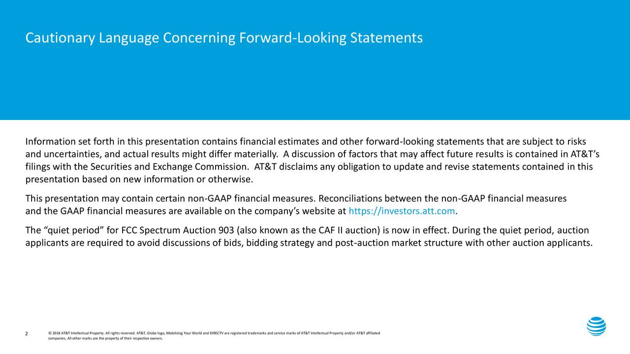 "Information set forth in this presentation contains financial estimates and other forward-looking statements that are subject to risks and uncertainties, and actual results might differ materially. A discussion of factors that may affect future results is contained in AT&T's filings with the Securities and Exchange Commission. AT&T disclaims any obligation to update and revise statements contained in this presentation based on new information or otherwise. This presentation may contain certain non-GAAP financial measures. Reconciliations between the non-GAAP financial measures and the GAAP financial measures are available on the company's website at https://investors.att.com. The ""quiet period"" for FCC Spectrum Auction 903 (also known as the CAF II auction) is now in effect. During the quiet period, auction applicants are required to avoid discussions of bids, bidding strategy and post-auction market structure with other auction applicants. 2 companies. All other marks are the property of their respective owners.o, Mobilizing Your World and DIRECTV are registered trademarks and service marks of AT&T Intellectual Property and/or AT&T affiliated"