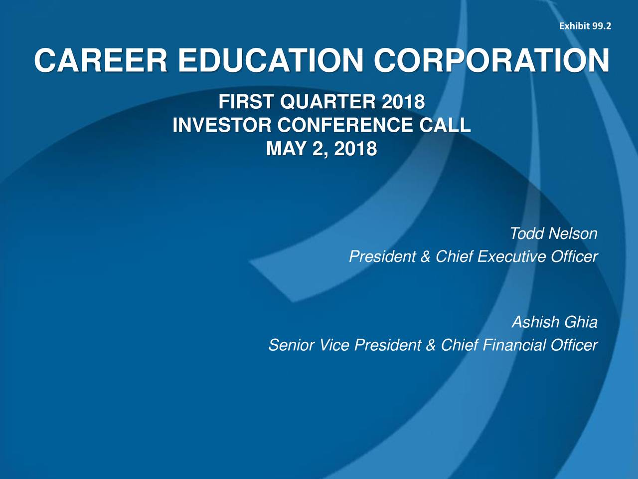 CAREER EDUCATION CORPORATION FIRST QUARTER 2018 INVESTOR CONFERENCE CALL MAY 2, 2018 Todd Nelson President & Chief Executive Officer Ashish Ghia Senior Vice President & Chief Financial Officer