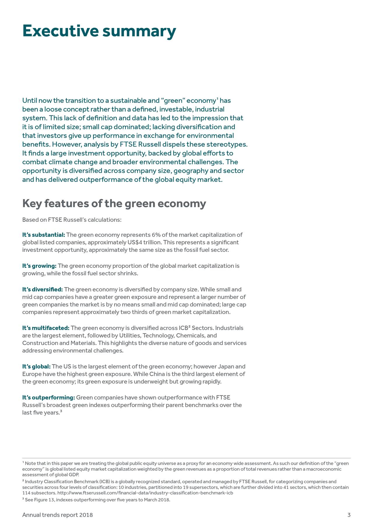 "Until now the transition to a sustainable and ""green"" economyhas 1 been a loose concept rather than a defined, investable, industria l system.This lack of definition and data has led to the impression that it is of limited size; small cap dominated; lacking diversification and that investors give up performance in exchange for environmental benefits. However, analysis by FTSE Russell dispels these stereotypes. It finds a large investment opportunity, backed by global efforts to combat climate change and broader environmental challenges. The opportunity is diversified across company size, geography and sector and has delivered outperformance of the global equity market. Keyfeaturesofthegreeneconomy Based on FTSE Russell's calculations: It'ssubstantial: The green economy represents 6% of the market capitalization of global listed companies, approximately US$4 trillion. This represents a significant investment opportunity, approximately the same size as the fossil fuel sector. It'sgrowing: The green economy proportion of the global market capitalization is growing, while the fossil fuel sector shrinks. It'sdiversified: The green economy is diversified by company size. While small and mid cap companies have a greater green exposure and represent a larger number of green companies the market is by no means small and mid cap dominated; large cap companies represent approximately two thirds of green market capitalization. It'smultifaceted: The green economy is diversified across ICB2Sectors.Industrials are the largest element, followed by Utilities, Technology, Chemicals, and Construction and Materials. This highlights the diverse nature of goods and services addressingenvironmentalchallenges. It'sglobal: The US is the largest element of the green economy; however Japan and Europe have the highest green exposure. While China is the third largest element of the green economy; its green exposure is underweight but growing rapidly. It'soutperforming: Green companies have shown outperformance with FTSE Russell's broadest green indexes outperforming their parent benchmarks over the last five years.3 1 Note that in this paper we are treating the global public equity universe as a proxy for an economy wide assessment. As such our definition of the ""green assessment of global GDP. equity market capitalization weighted by the green revenues as a proportion of total revenues rather than a macroeconomic 2Industry Classification Benchmark (ICB) is a globally recognized standard, operated and managed by FTSE Russell, for categorizing companies and securities across four levels of classification: 10 industries, partitioned into 19 supersectors, which are further divided into 41 sectors, which then contain 114 subsectors. http://www.ftserussell.com/financial-data/industry-classification-benchmark-icb 3 See Figure 13, indexes outperforming over five years to March 2018. Annualtrendsreport2018 3"