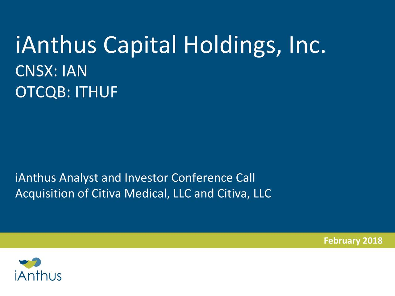 CNSX: IAN OTCQB: ITHUF iAnthus Analyst and Investor Conference Call Acquisition of Citiva Medical, LLC and Citiva, LLC February 2018